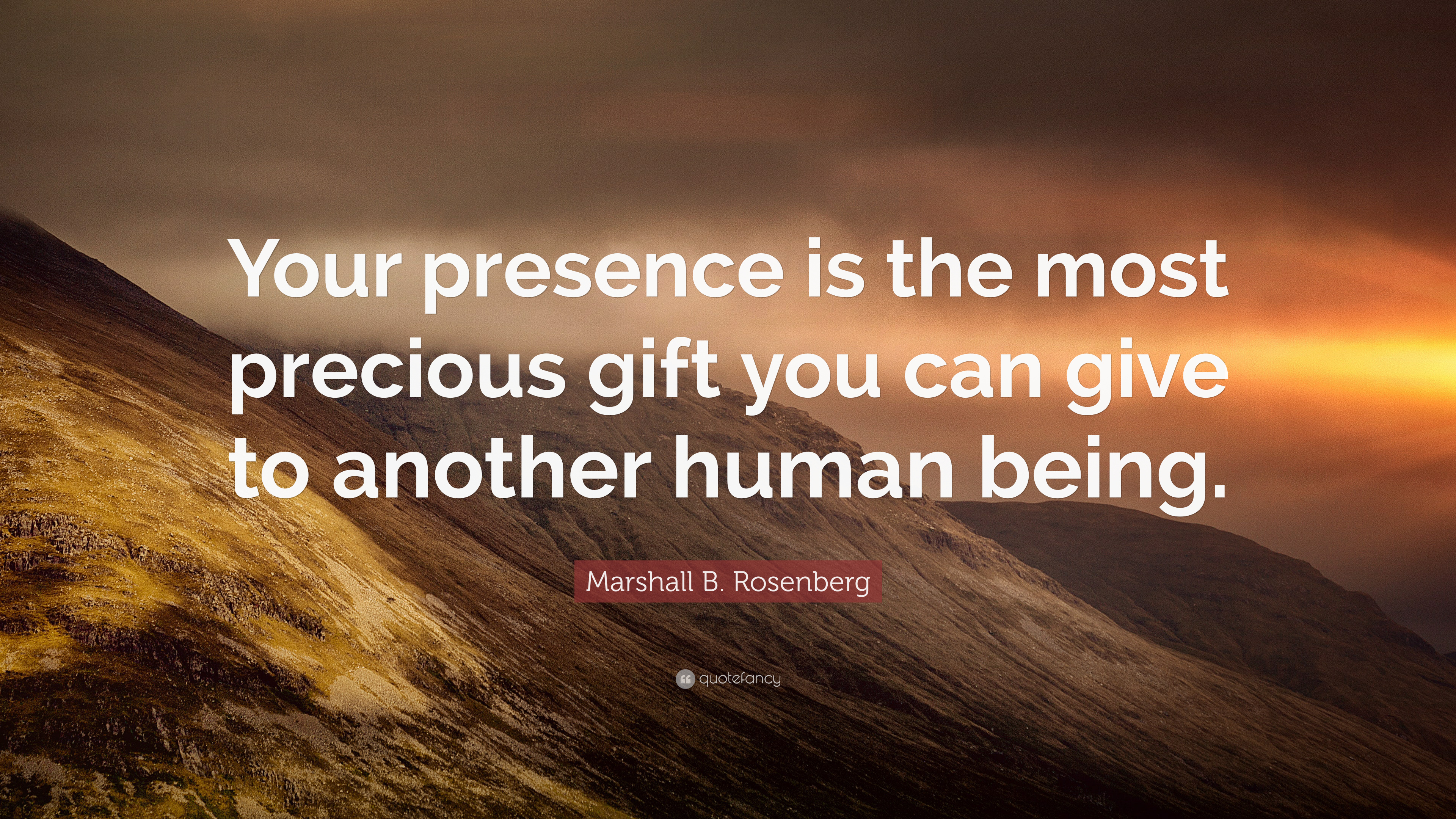 """Marshall B. Rosenberg Quote: """"Your presence is the most precious gift you can give to another human being."""" (7 wallpapers) - Quotefancy"""