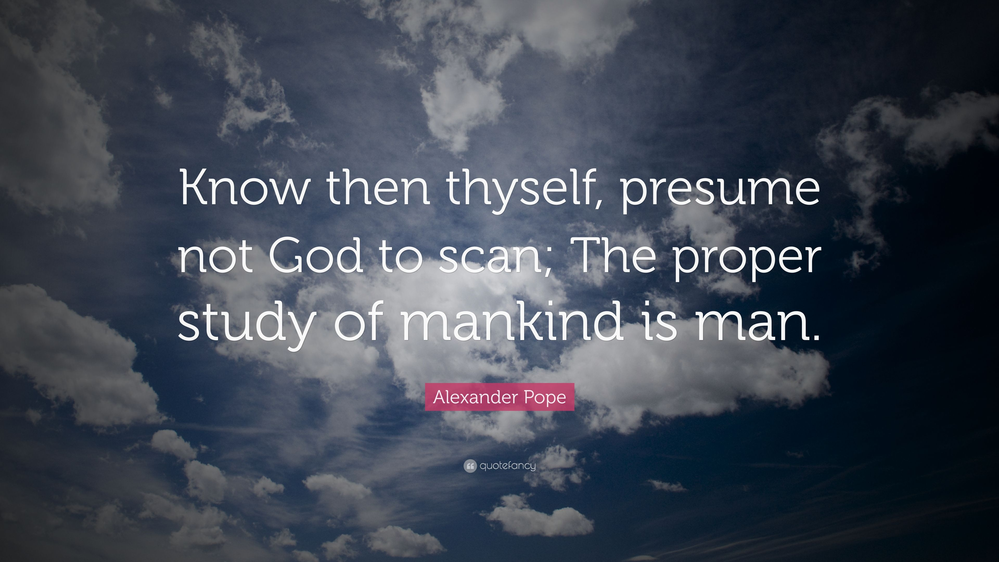 Alexander Pope Quote: U201cKnow Then Thyself, Presume Not God To Scan; The  Know Then Thyself Presume Not God To Scan
