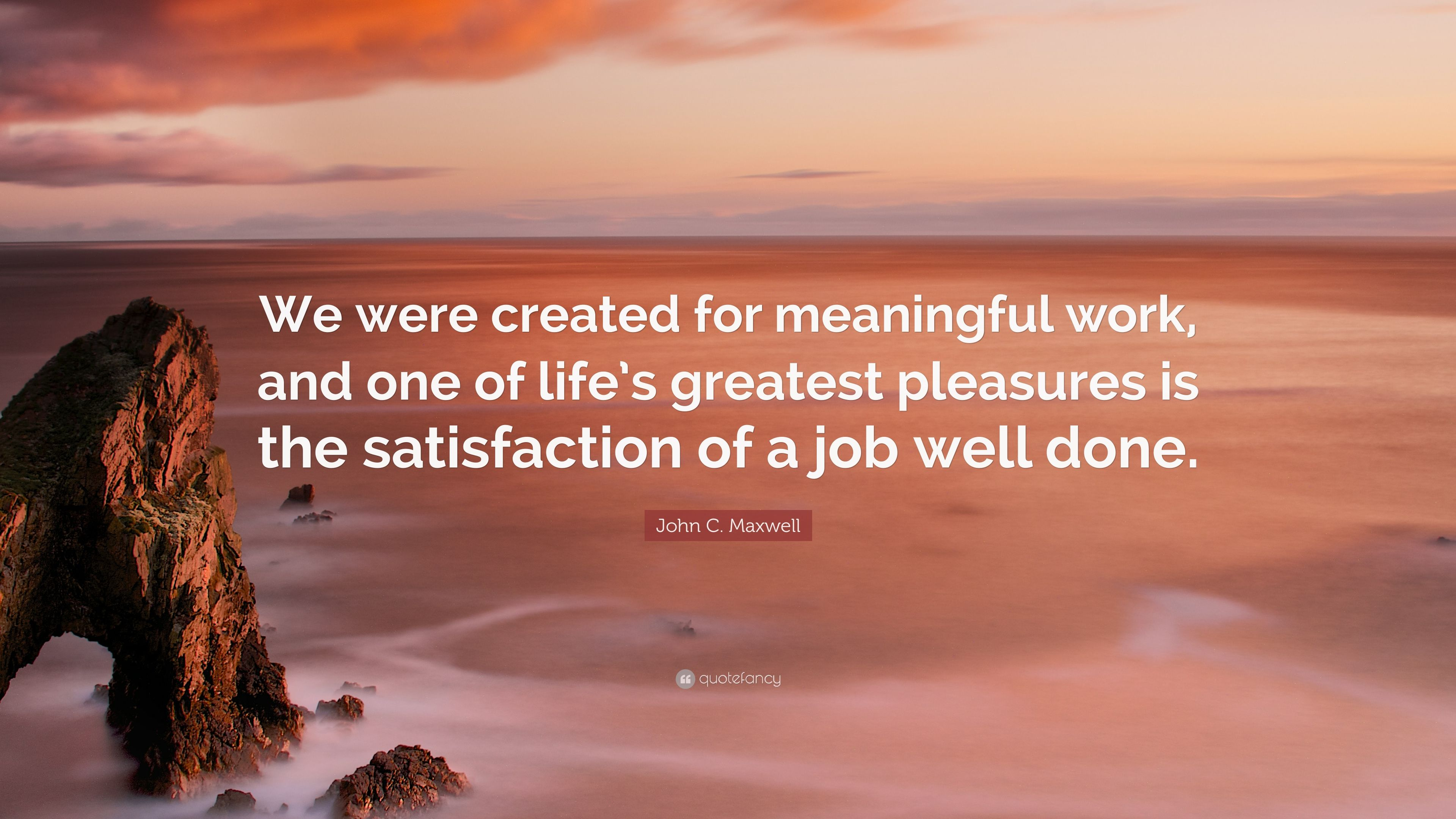 """John C  Maxwell Quote: """"We were created for meaningful work"""