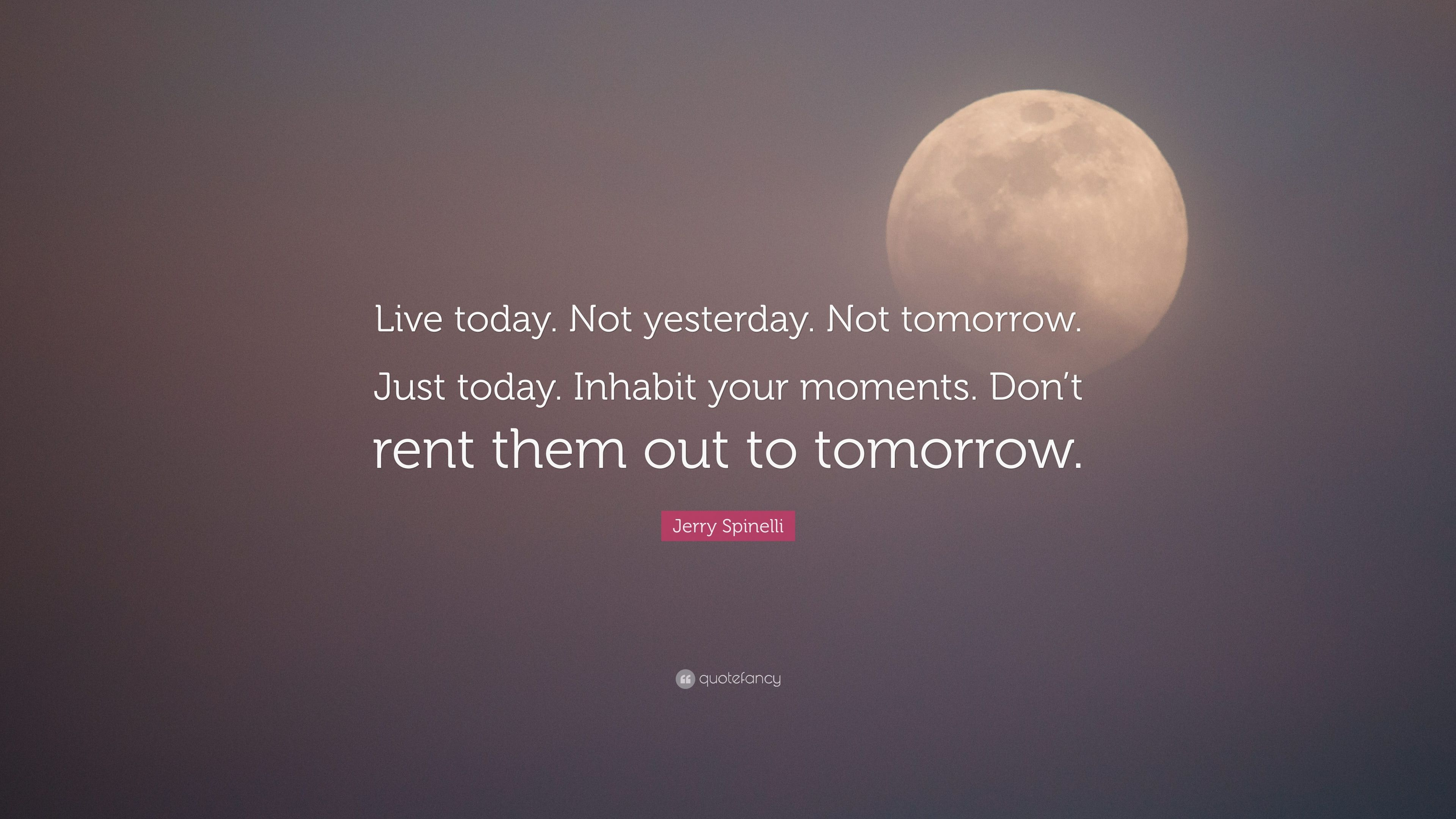 Jerry Spinelli Quote Live Today Not Yesterday Not Tomorrow Just