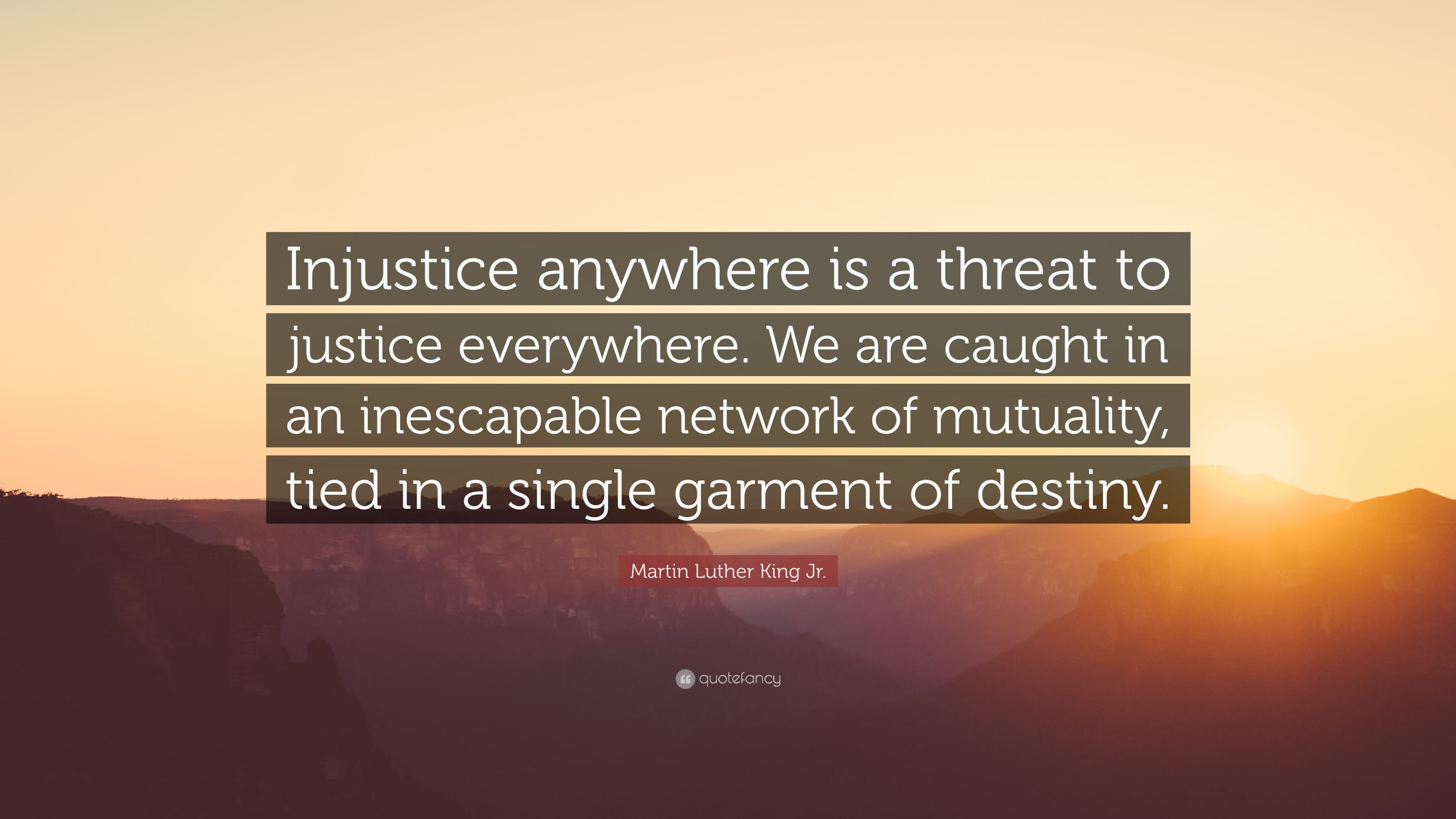 """""""injustice anywhere is a threat to"""