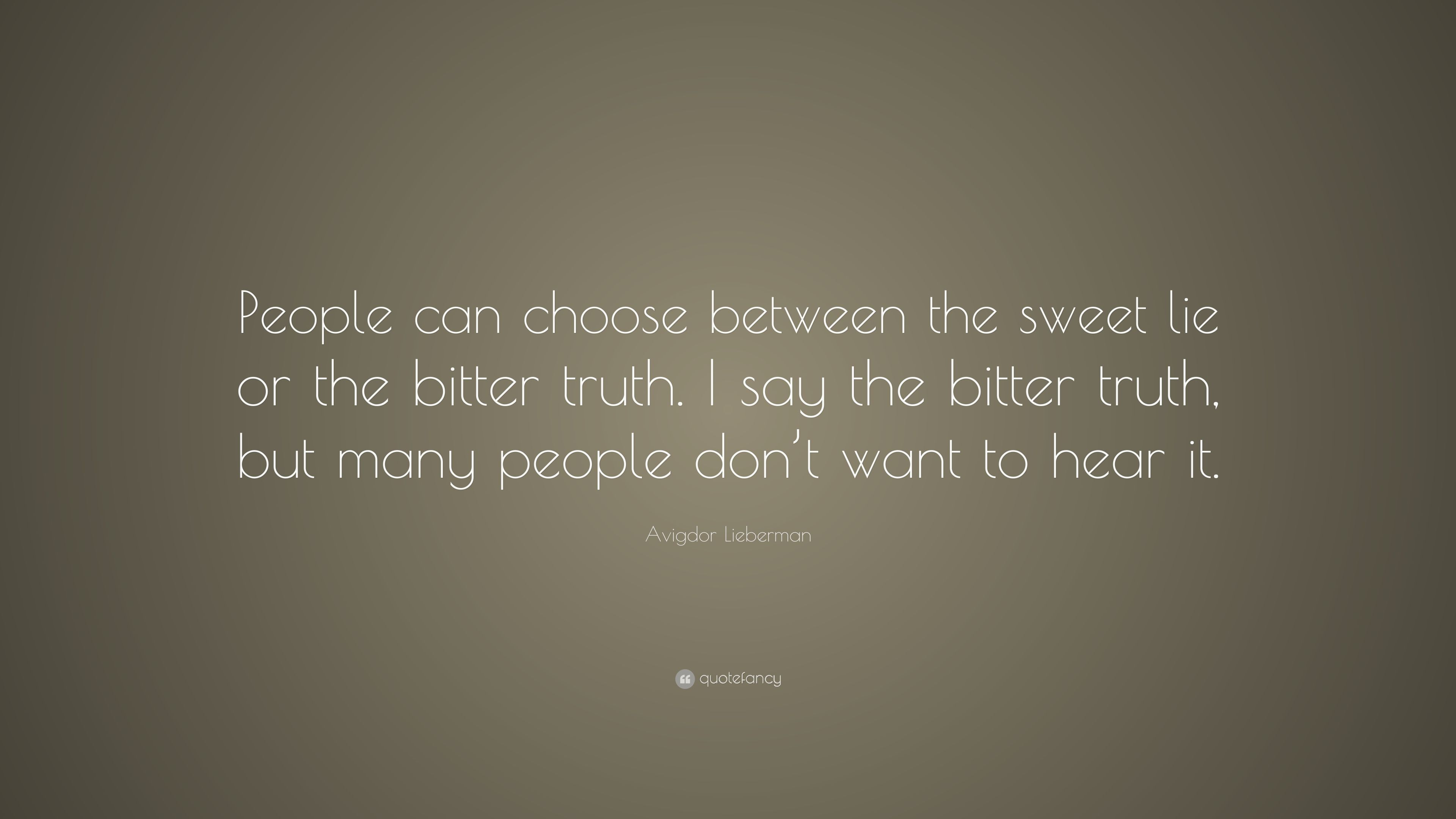 """Avigdor Lieberman Quote: """"People can choose between the sweet lie or the bitter truth. I say the ..."""