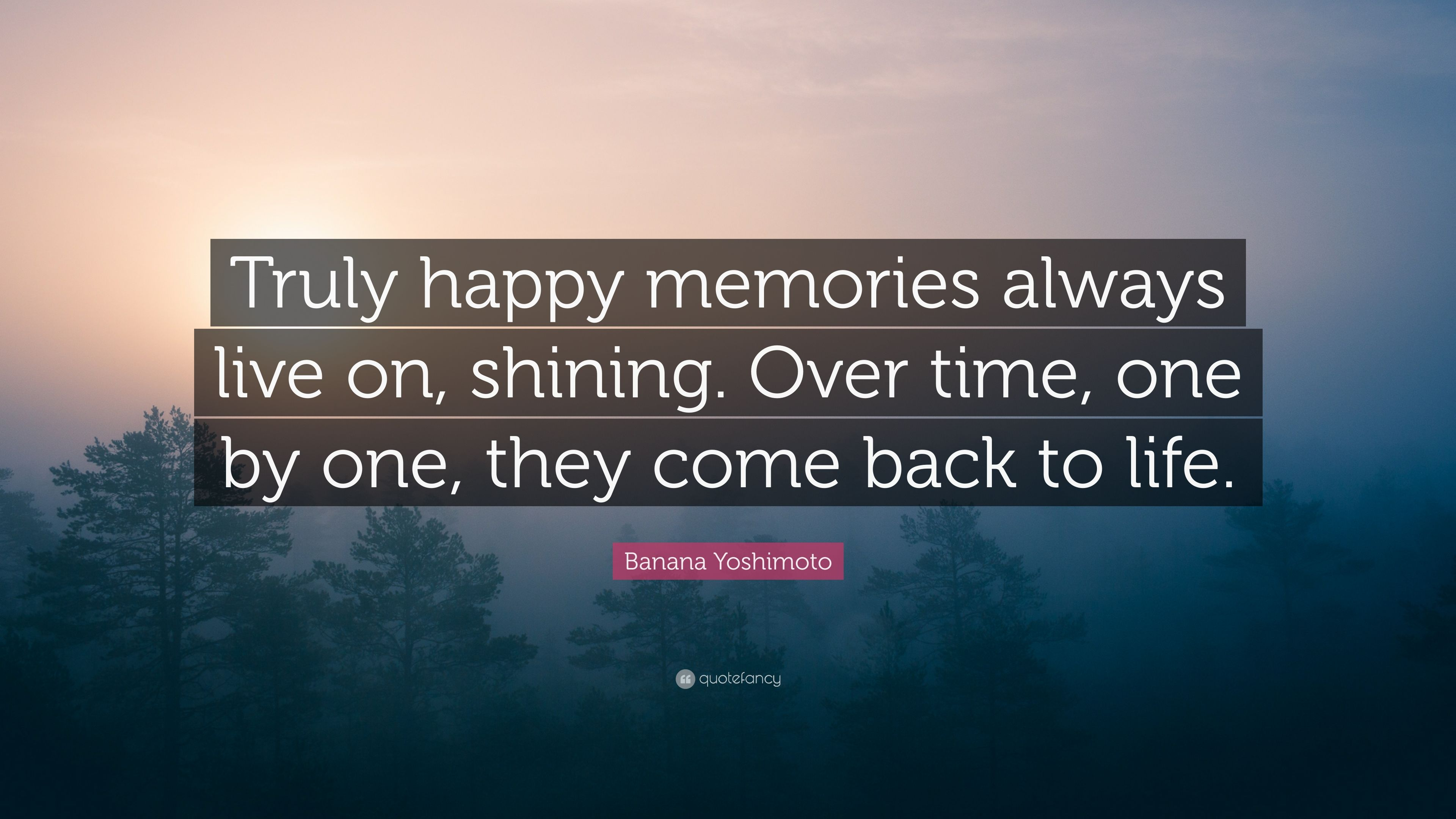 Banana Yoshimoto Quote: U201cTruly Happy Memories Always Live On, Shining. Over  Time