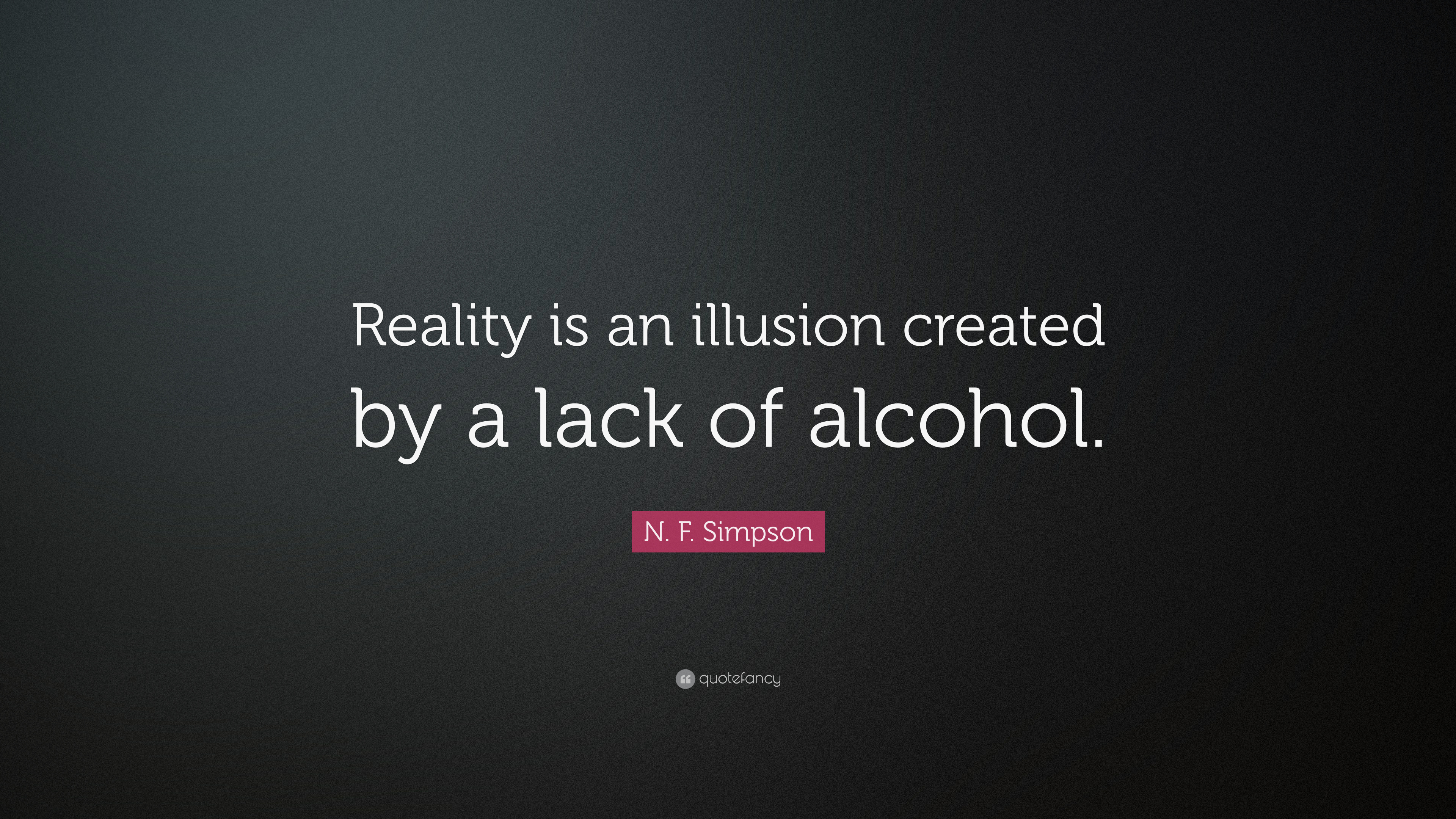 N F Simpson Quote Reality Is An Illusion Created By A