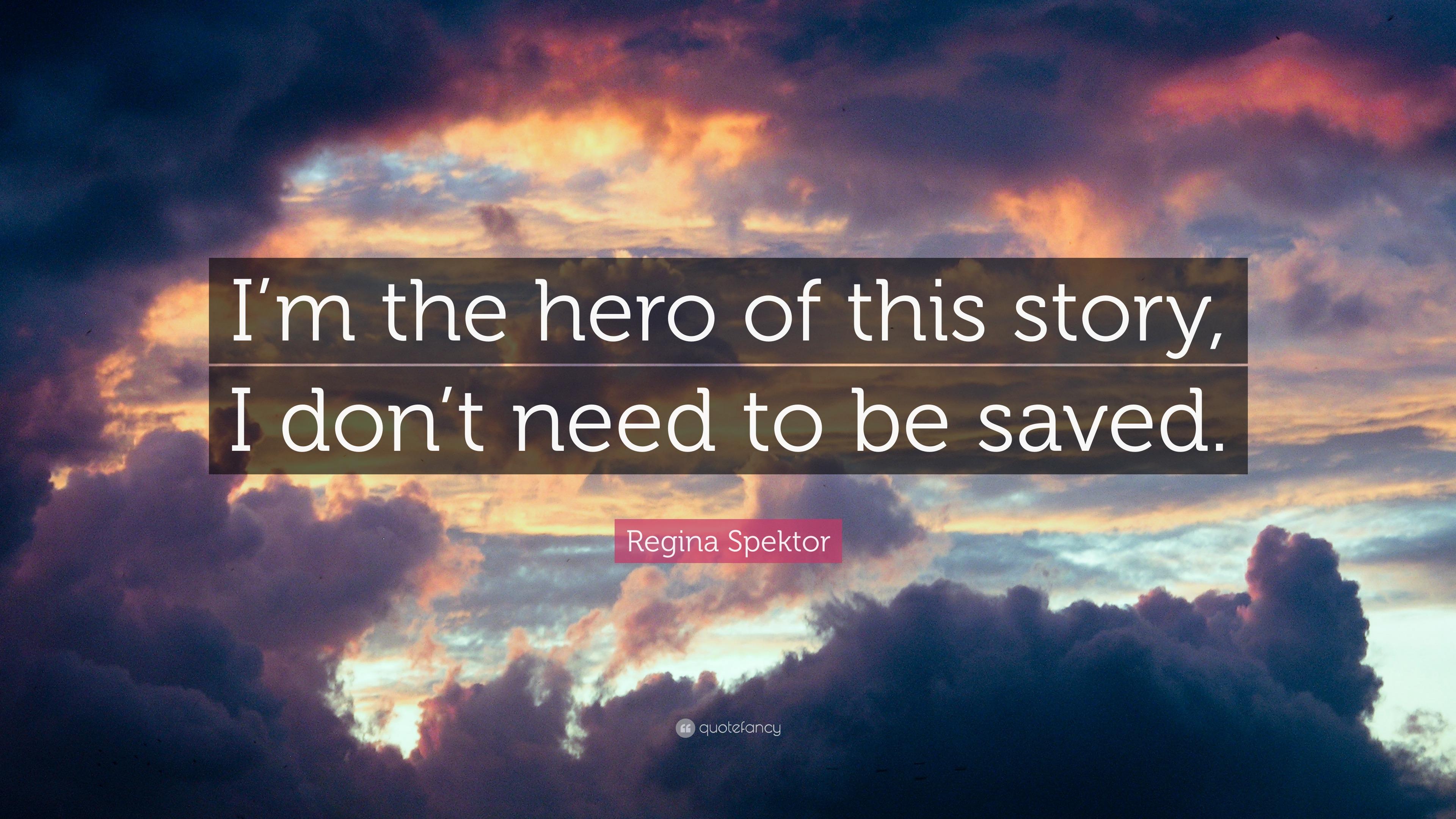 "Regina Spektor Quote: ""I'm The Hero Of This Story, I Don't"