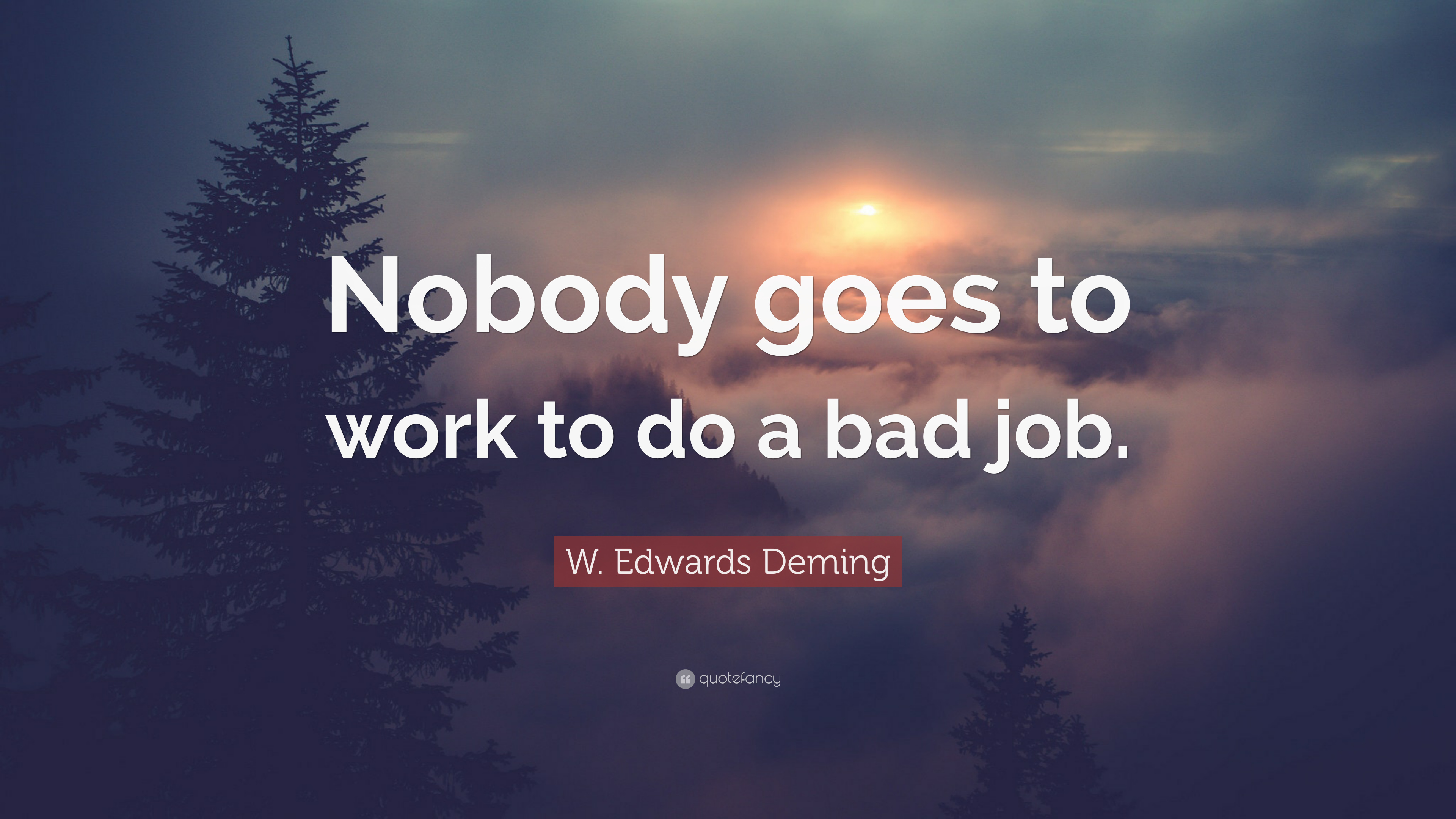 W Edwards Deming Quote Nobody Goes To Work To Do A Bad