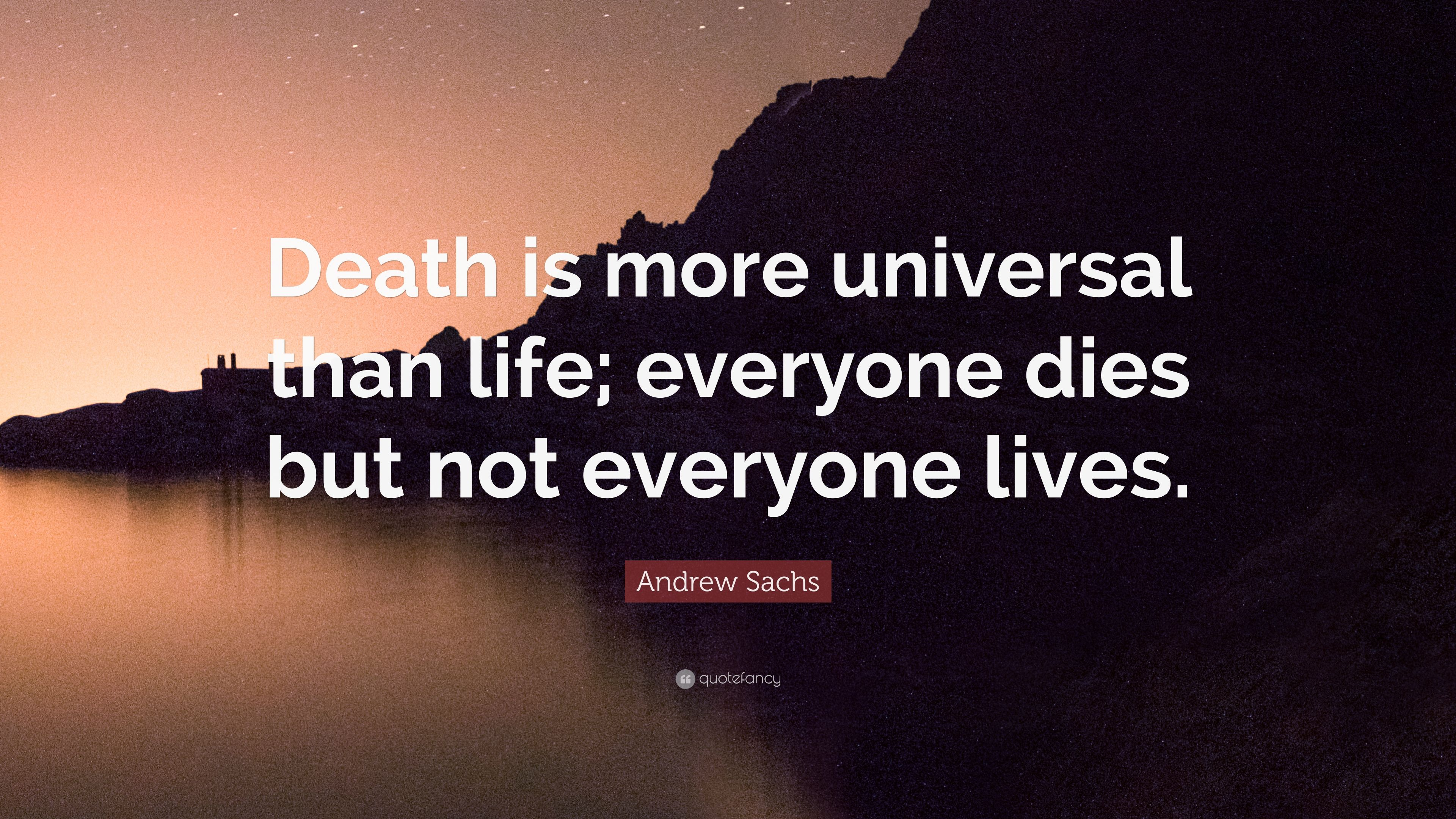 Andrew Sachs Quote Death Is More Universal Than Life Everyone