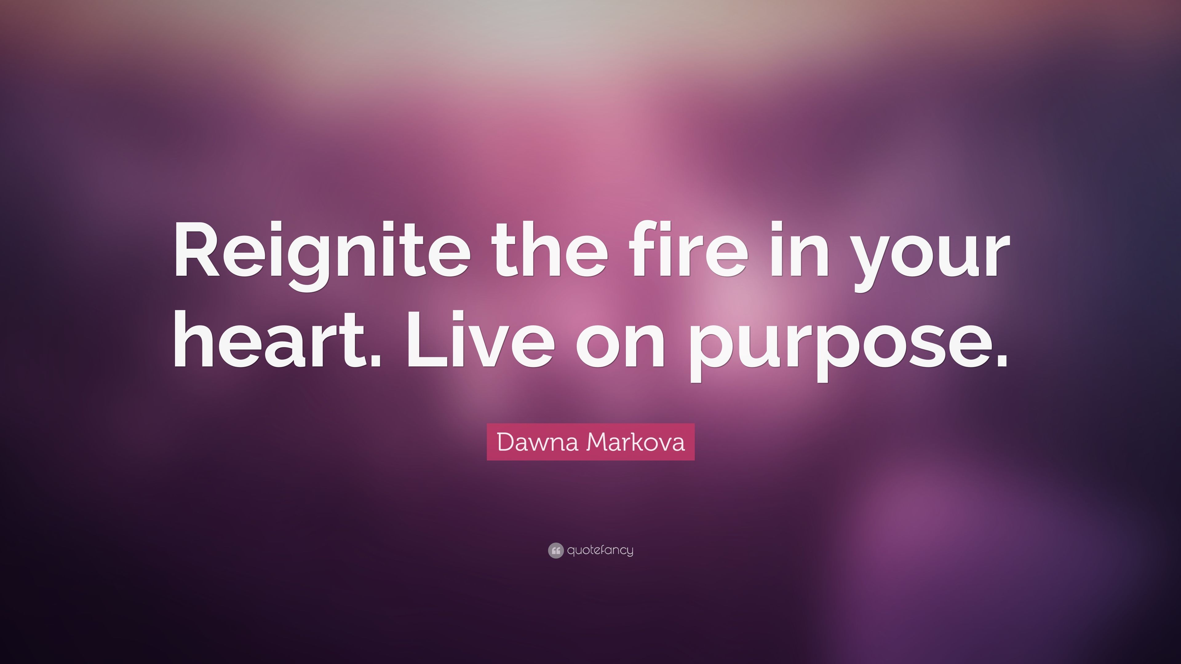 "Dawna Markova Quote ""Reignite the fire in your heart Live on"
