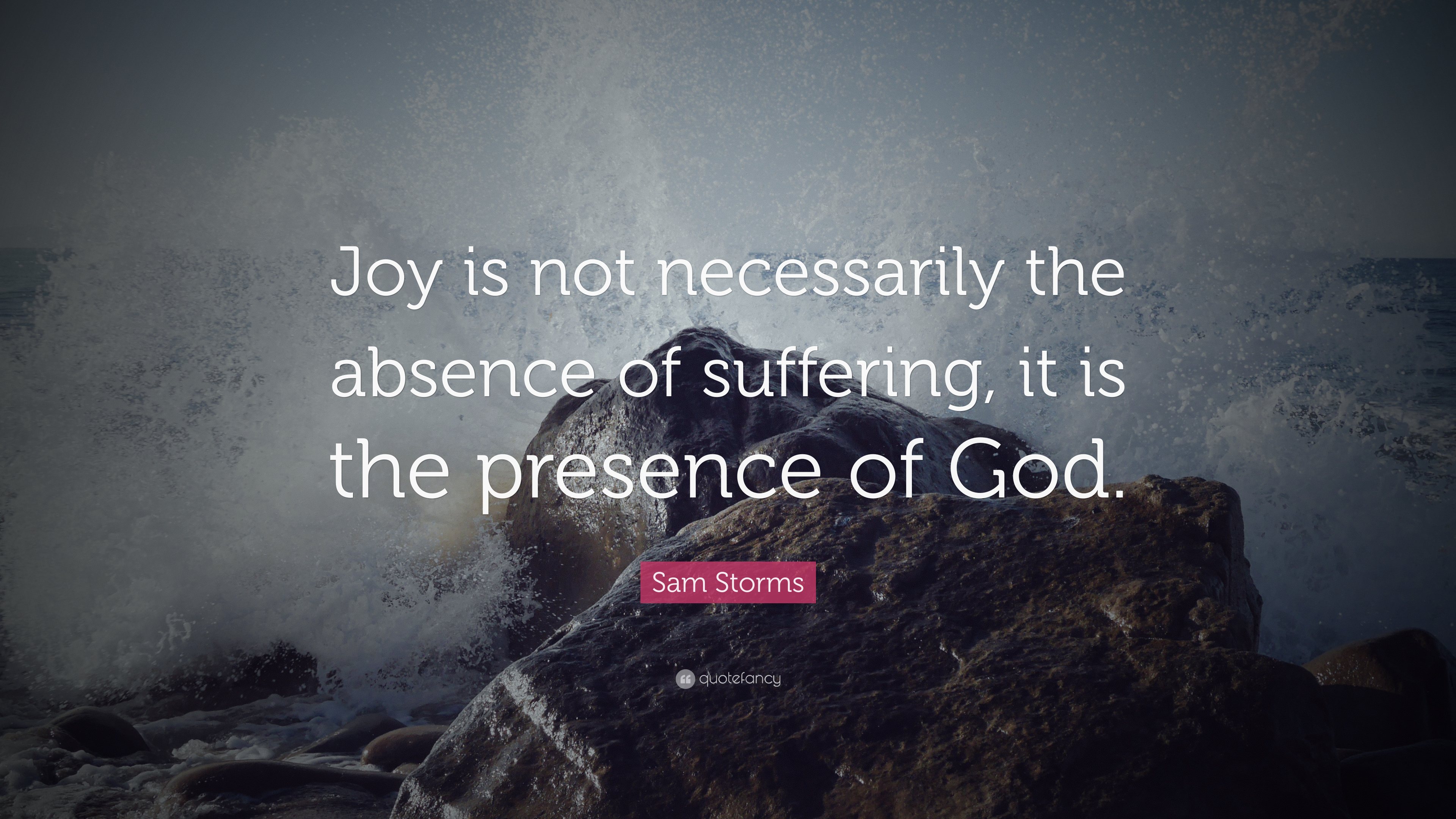 Sam Storms Quote Joy Is Not Necessarily The Absence Of Suffering It Is The Presence Of God