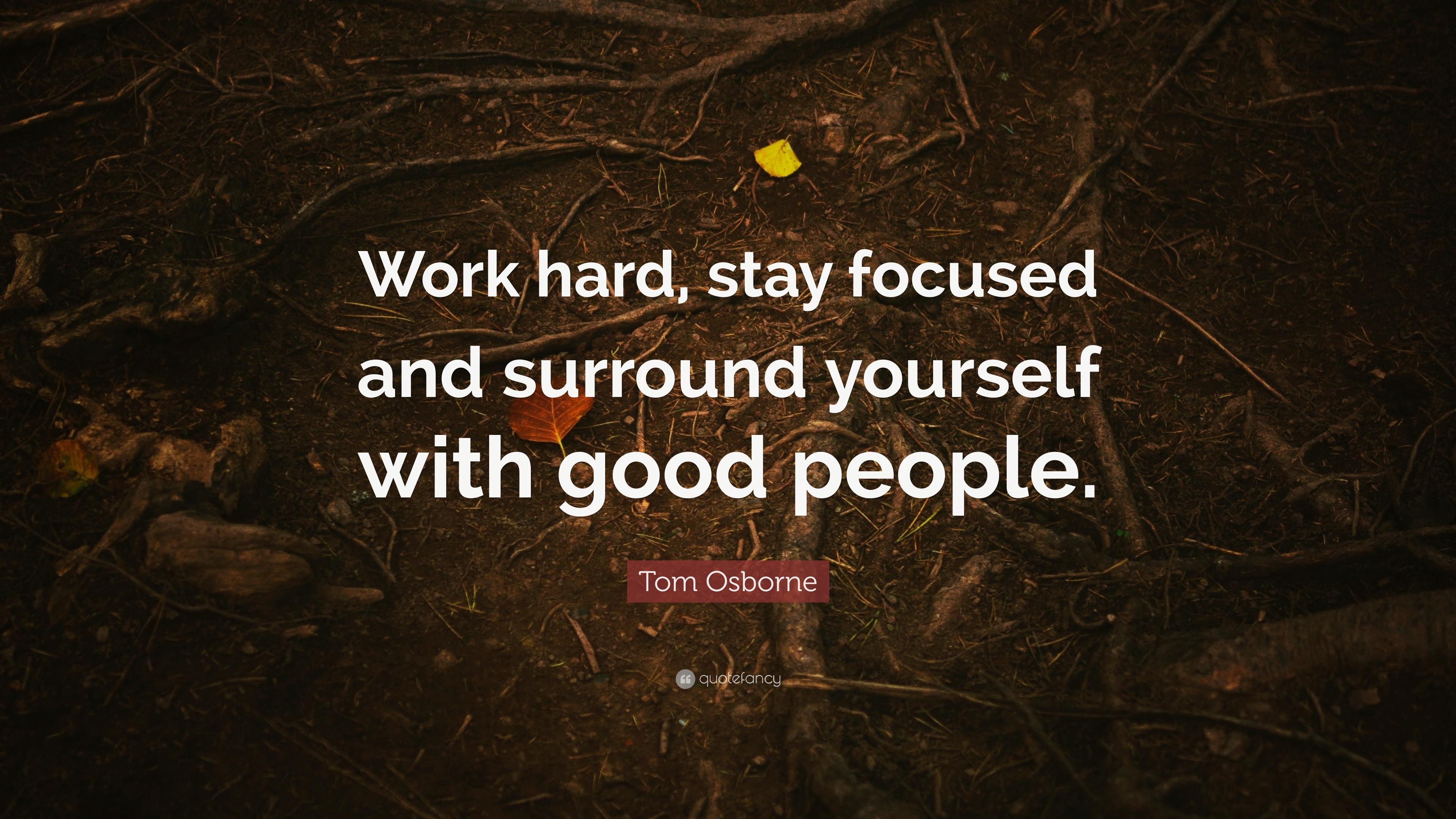 "Tom Osborne Quote: ""Work Hard, Stay Focused And Surround"