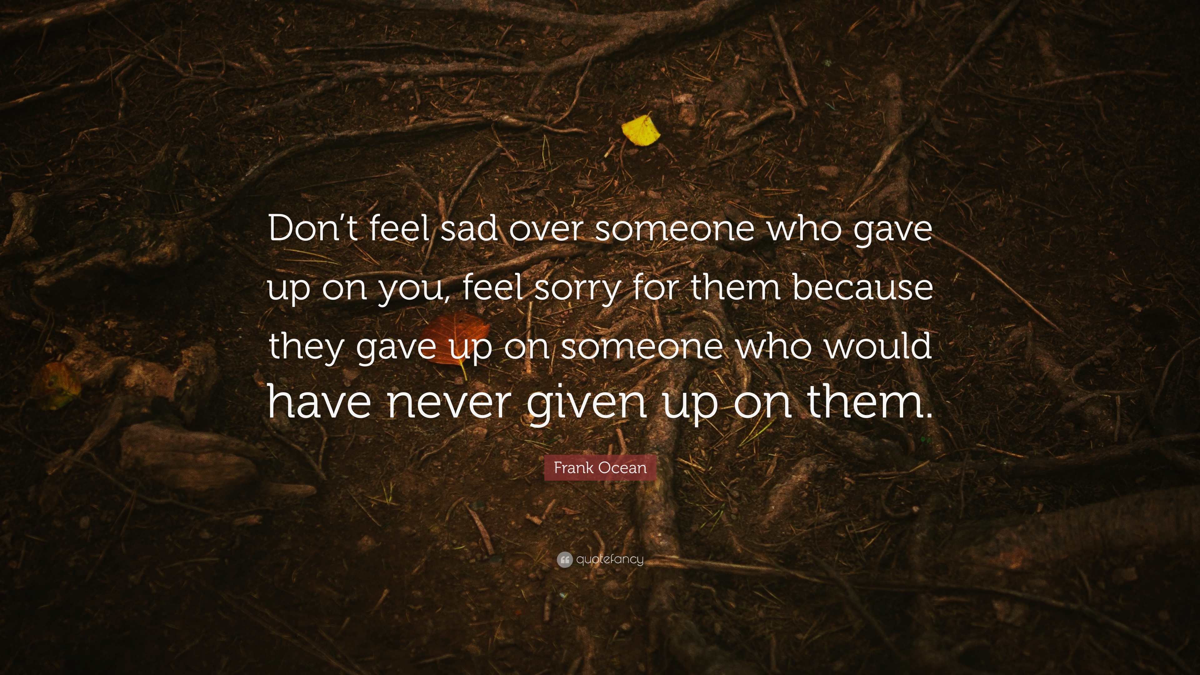 Frank Ocean Quote Don T Feel Sad Over Someone Who Gave Up On You