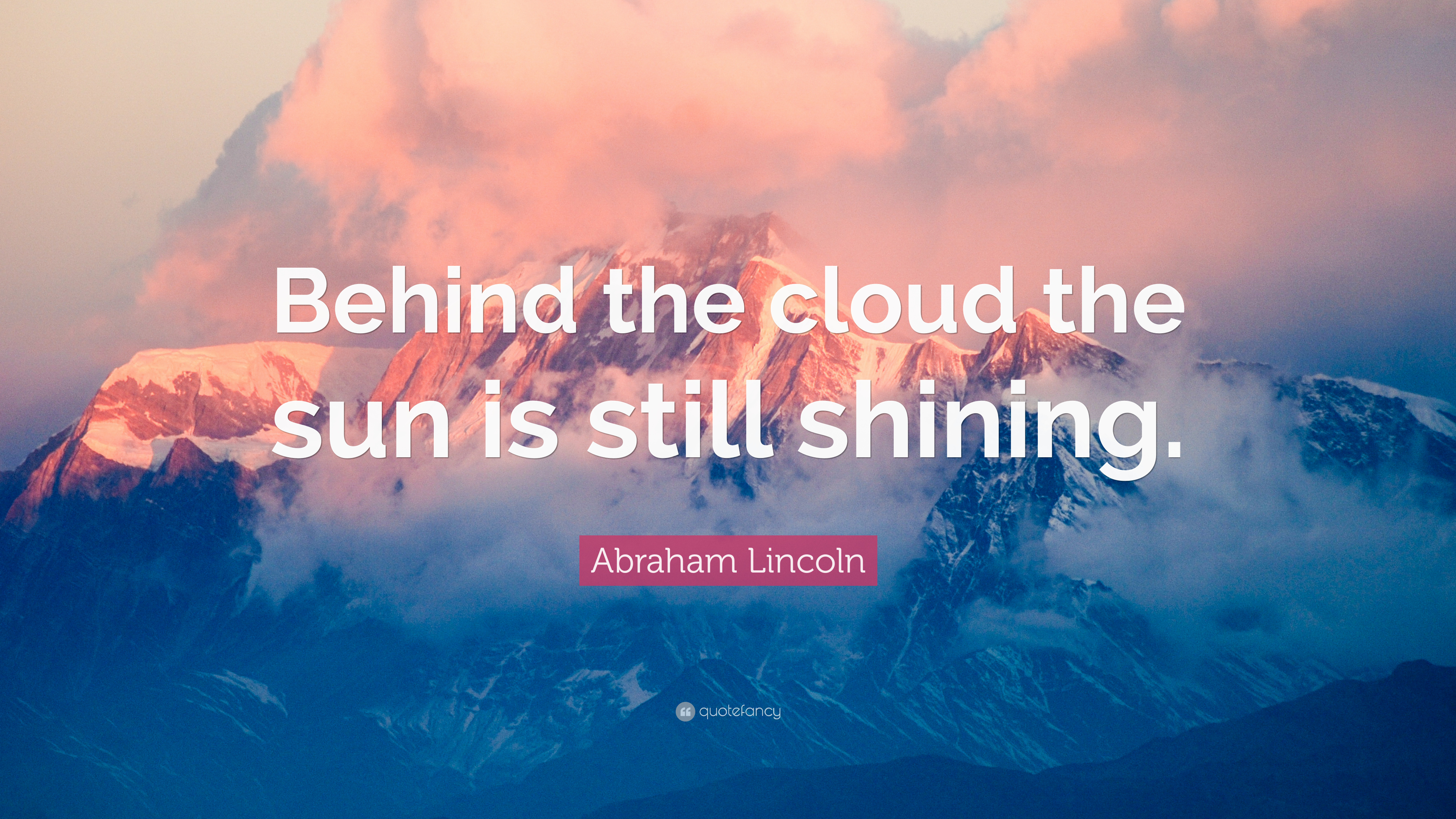 """6a8bd6e120 Abraham Lincoln Quote  """"Behind the cloud the sun is still shining ..."""