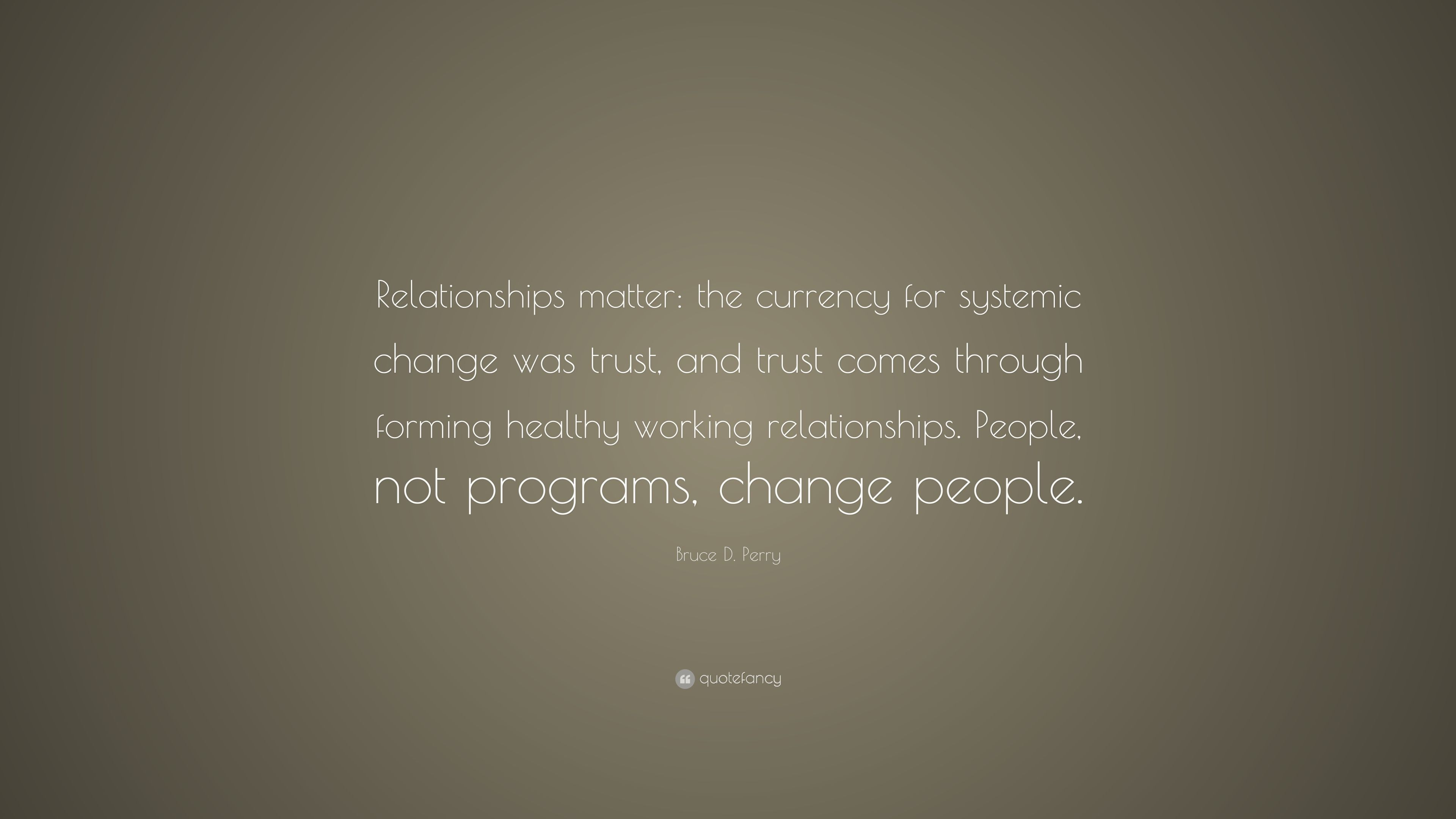 "Bruce D. Perry Quote: ""Relationships Matter: The Currency"
