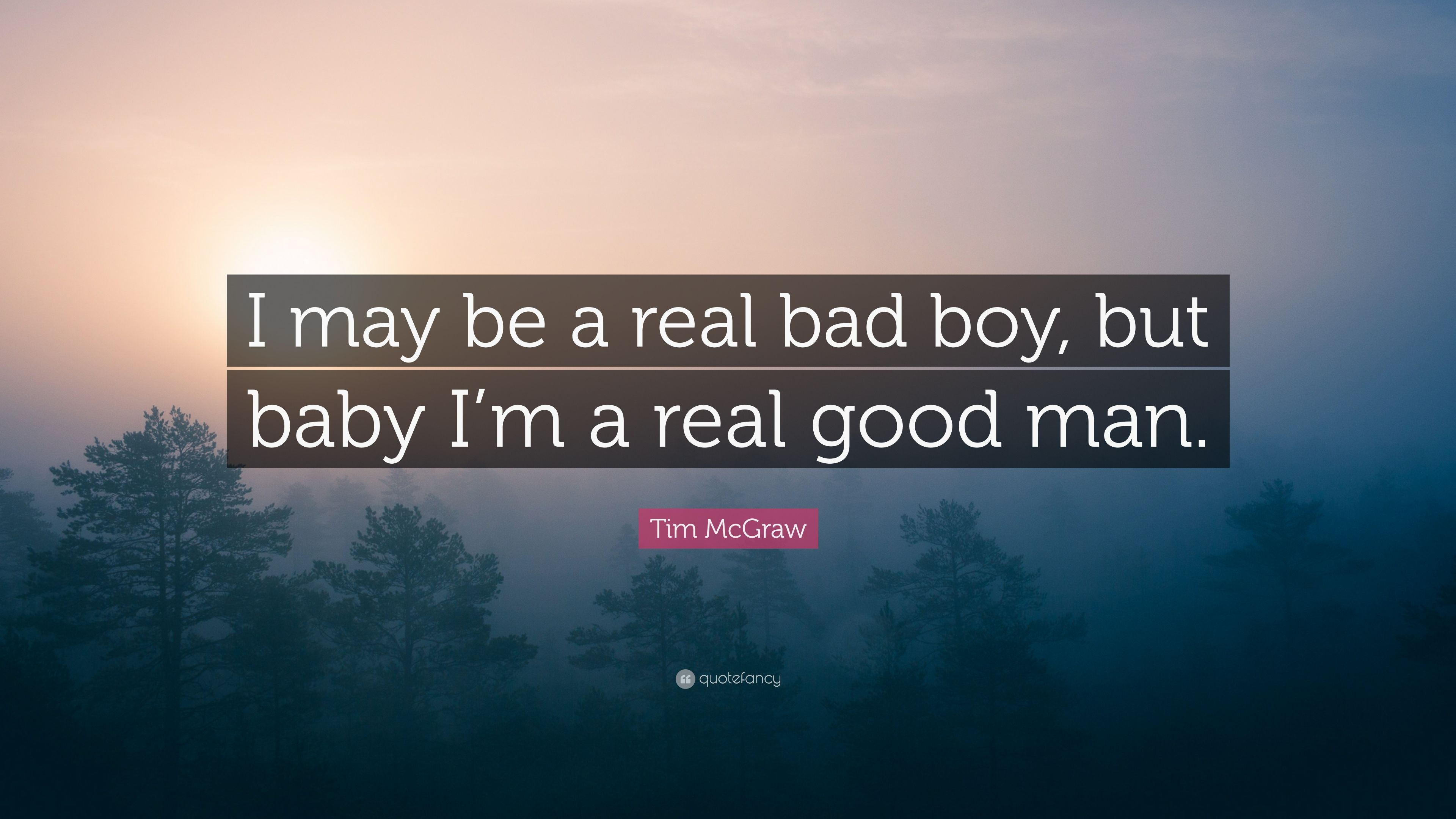 Tim McGraw Quote: I may be a real bad boy, but baby Im a