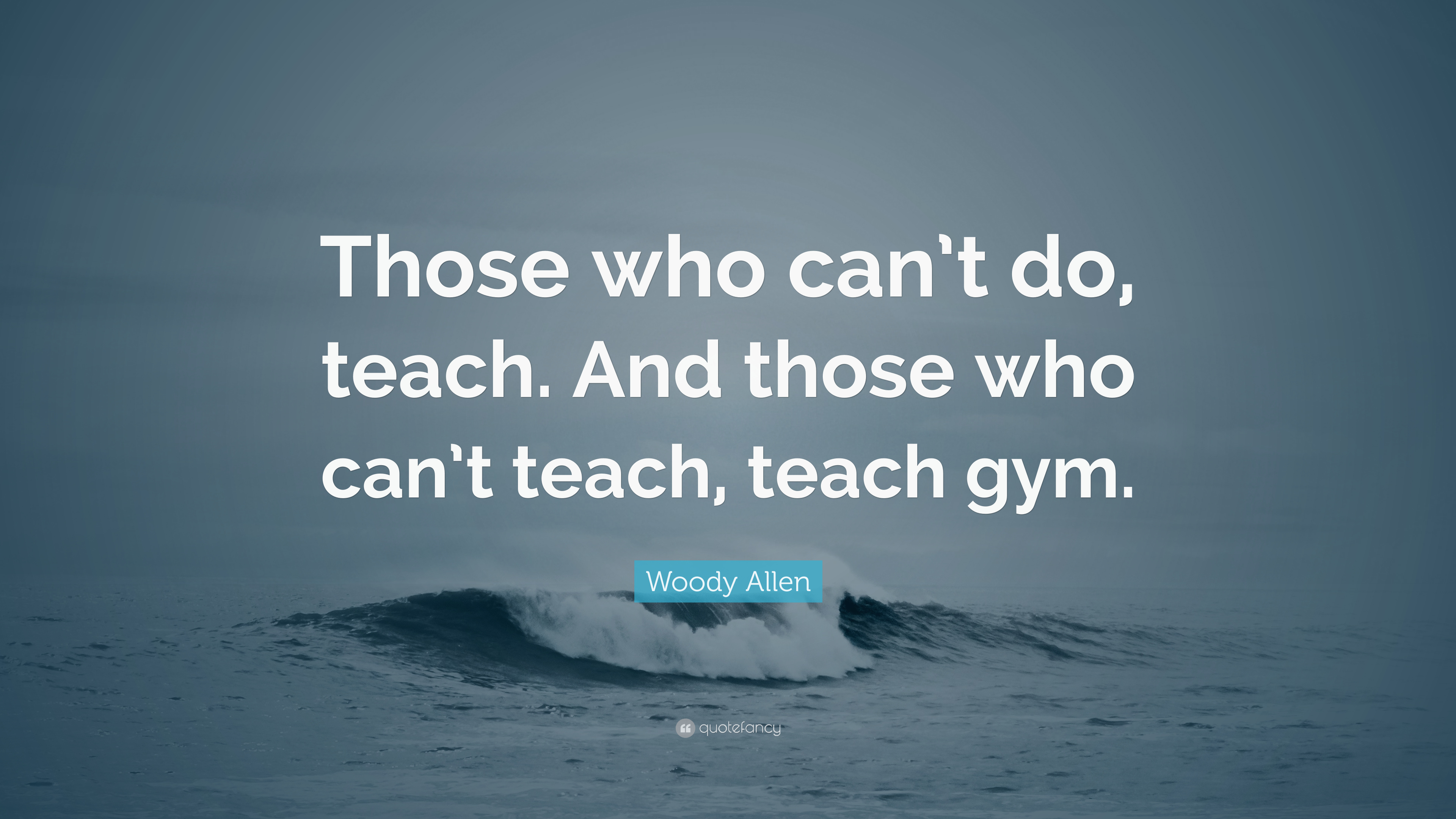 Woody Allen Quote Those Who Cant Do Teach And Those Who Cant