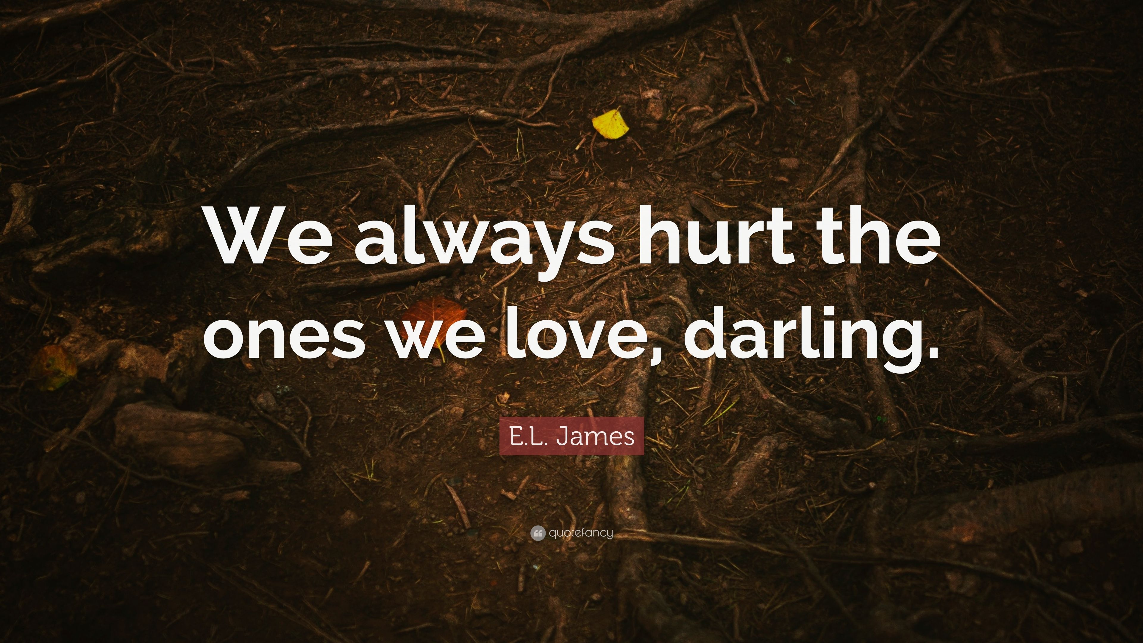 El James Quote We Always Hurt The Ones We Love Darling 7