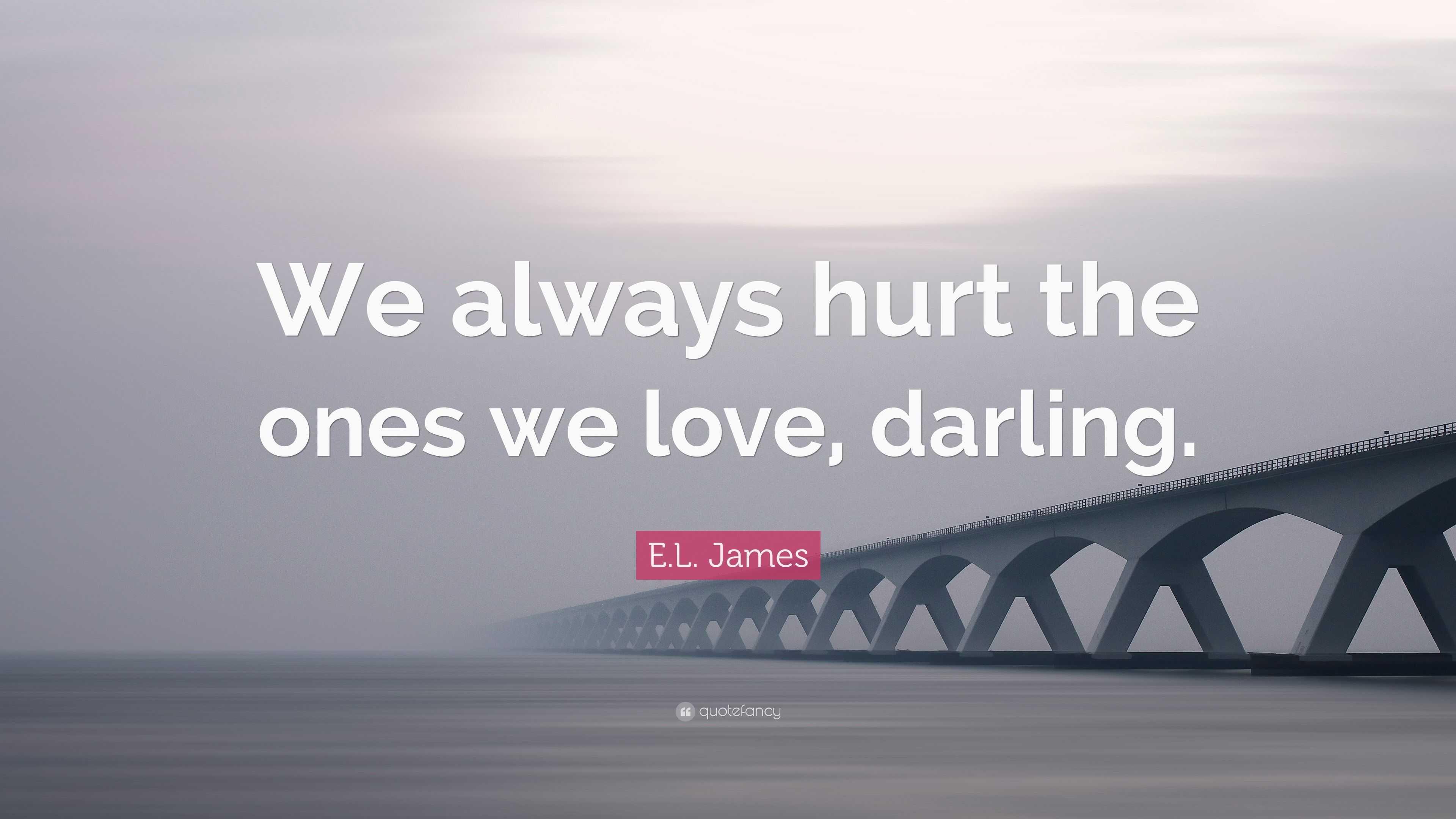 El James Quote We Always Hurt The Ones We Love Darling 7