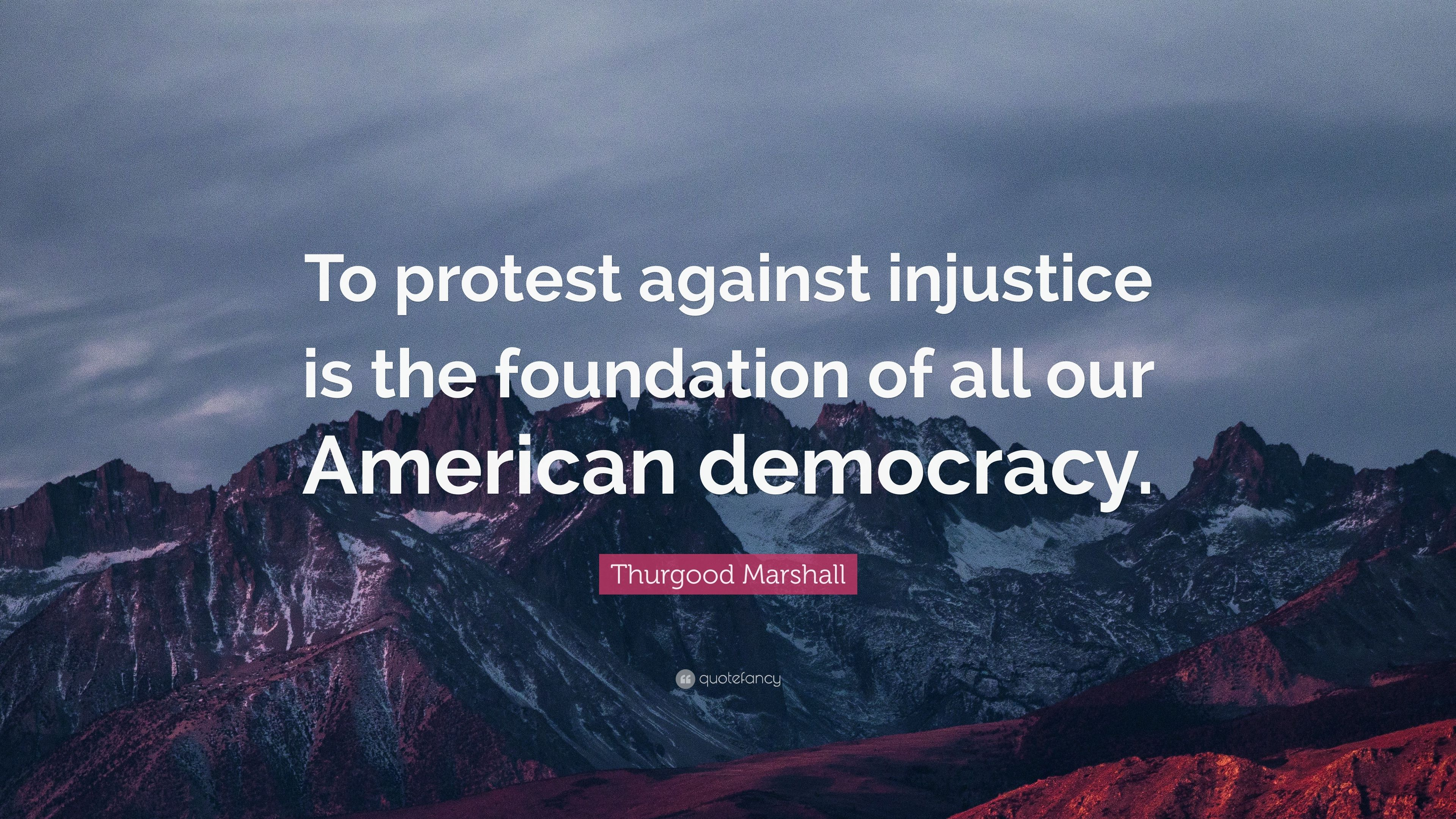 "Thurgood Marshall Quotes Thurgood Marshall Quote ""To Protest Against Injustice Is The"
