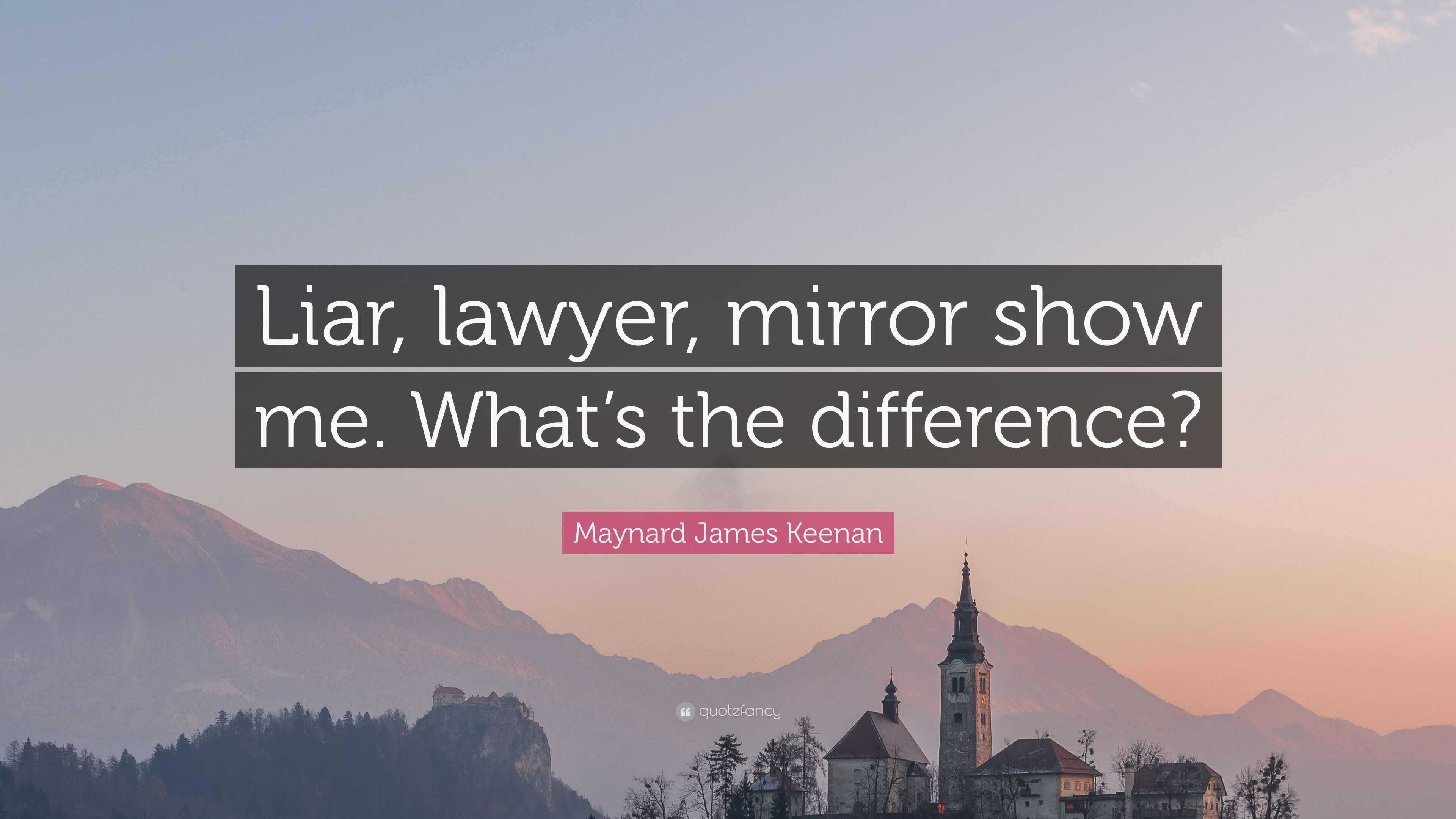 "James Maynard Keenan Quotes: Maynard James Keenan Quote: ""Liar, Lawyer, Mirror Show Me"