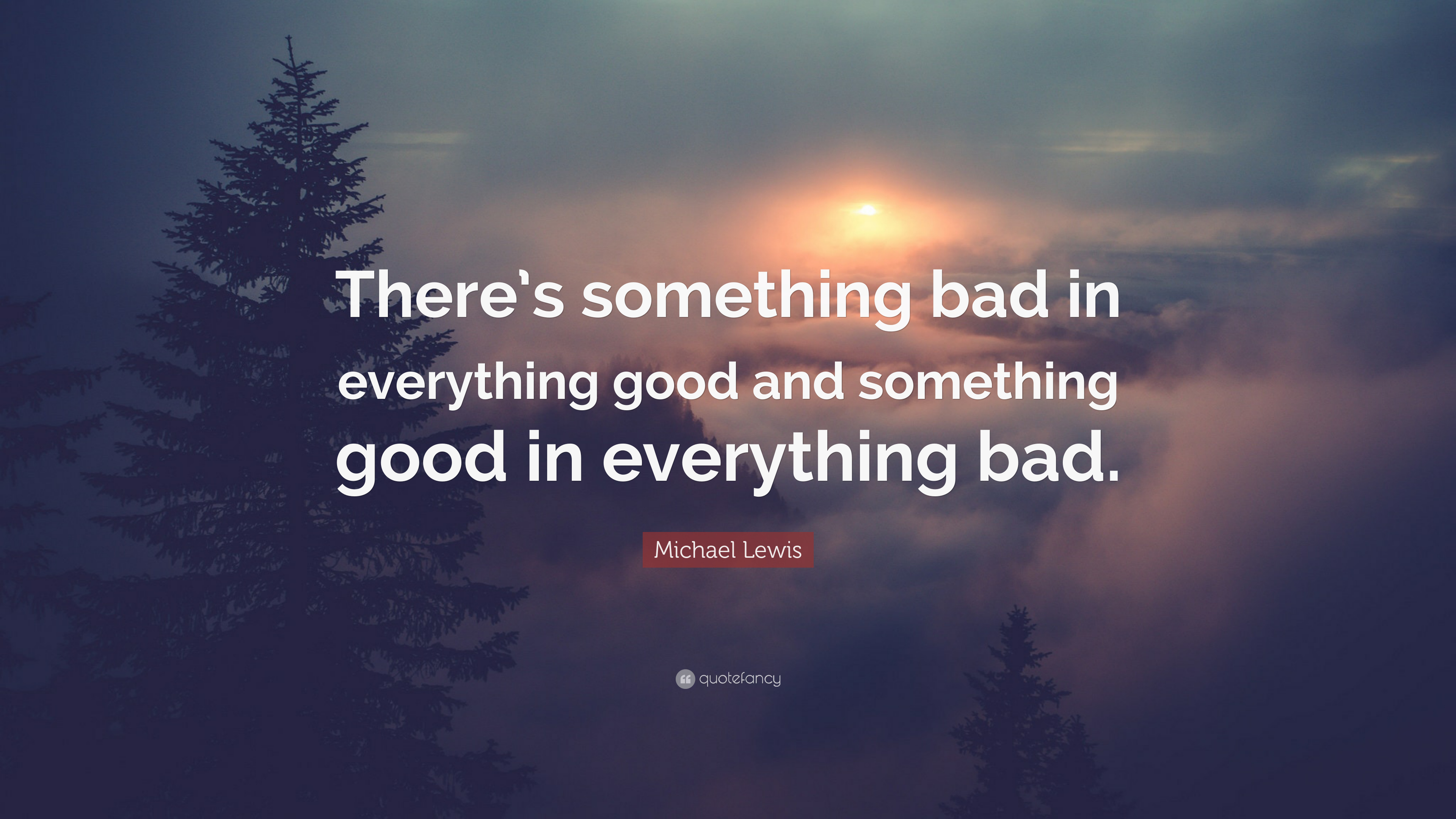 Michael Lewis Quote Theres Something Bad In Everything Good And