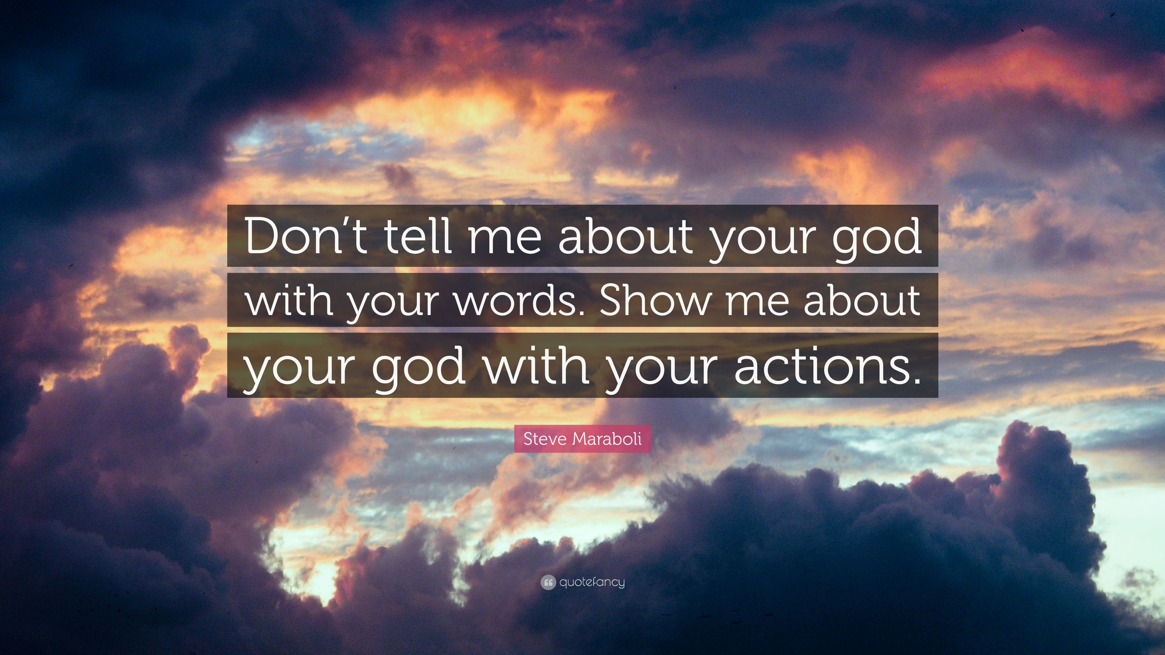 """Words Are Nothing Actions Are Everything Don T Tell Me: Steve Maraboli Quote: """"Don't Tell Me About Your God With"""