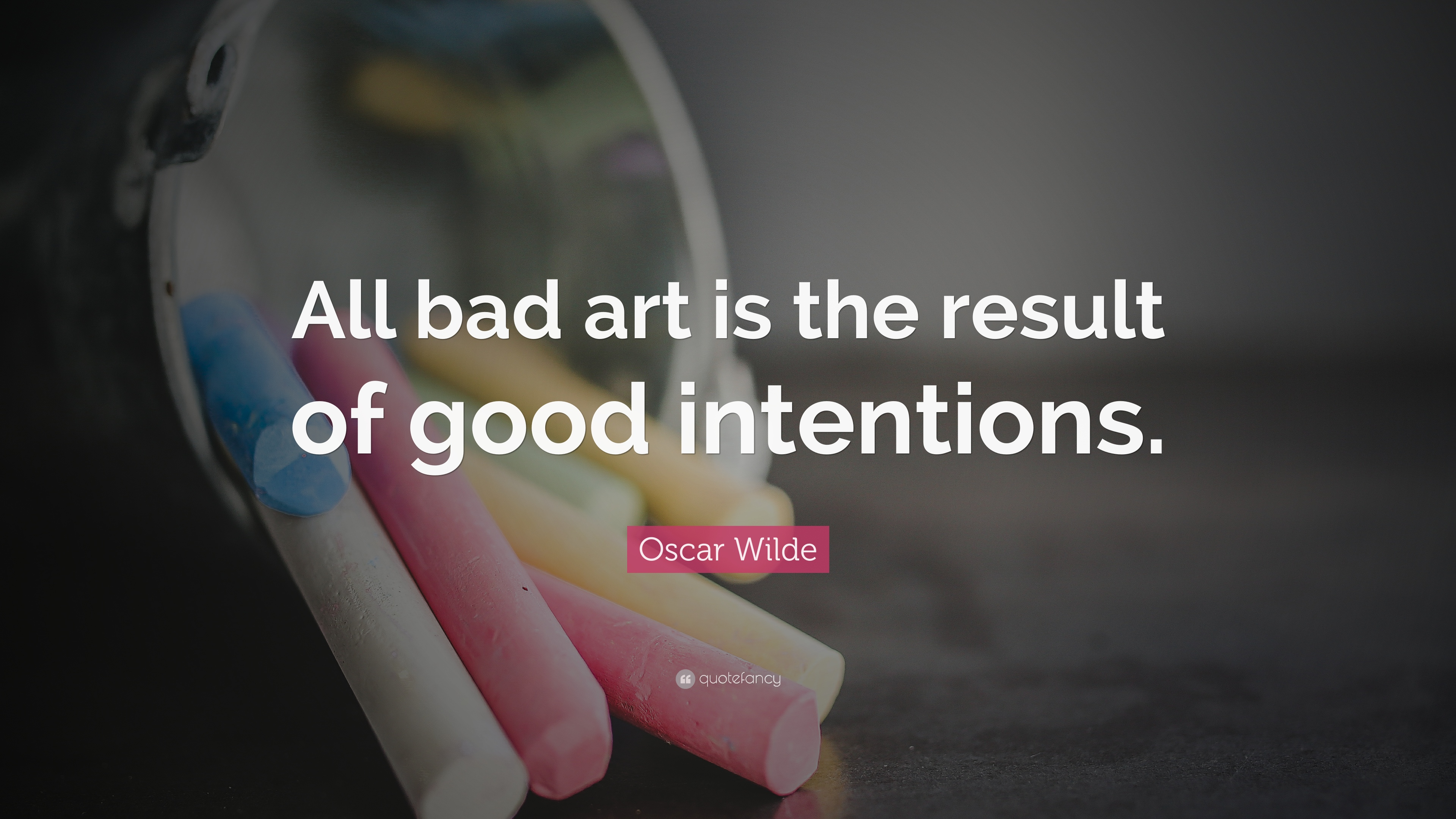 Oscar Wilde Quote All Bad Art Is The Result Of Good Intentions