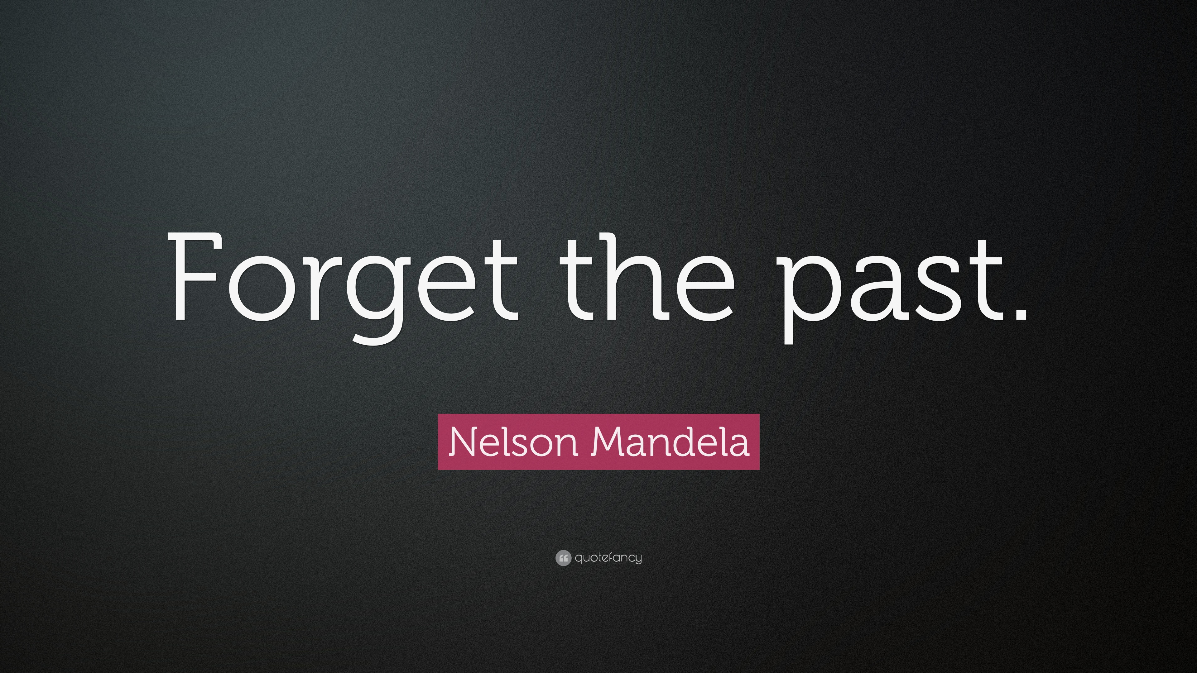 Nelson Mandela Quote Forget The Past 23 Wallpapers Quotefancy
