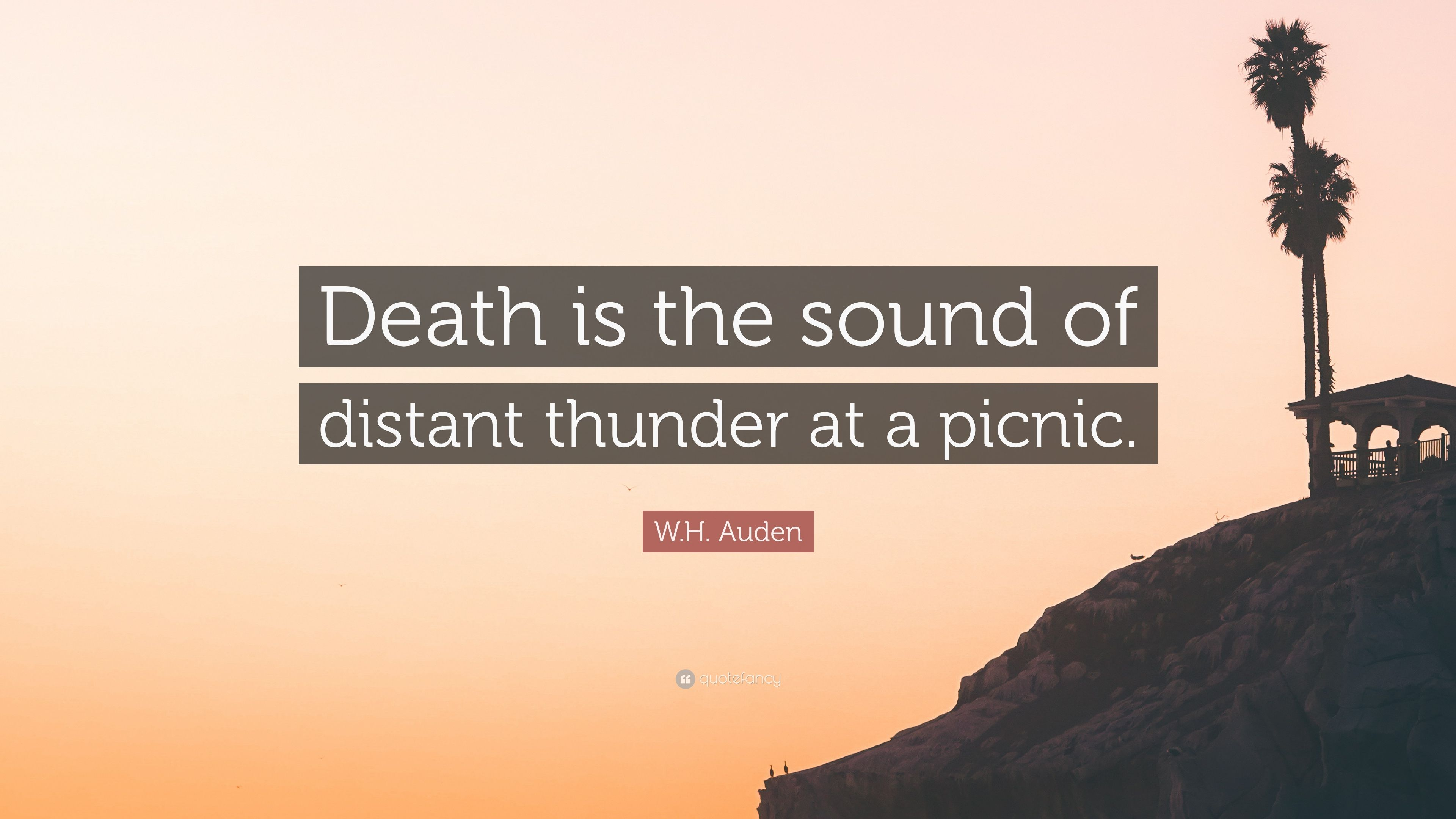 Wh Auden Quote Death Is The Sound Of Distant Thunder At A Picnic