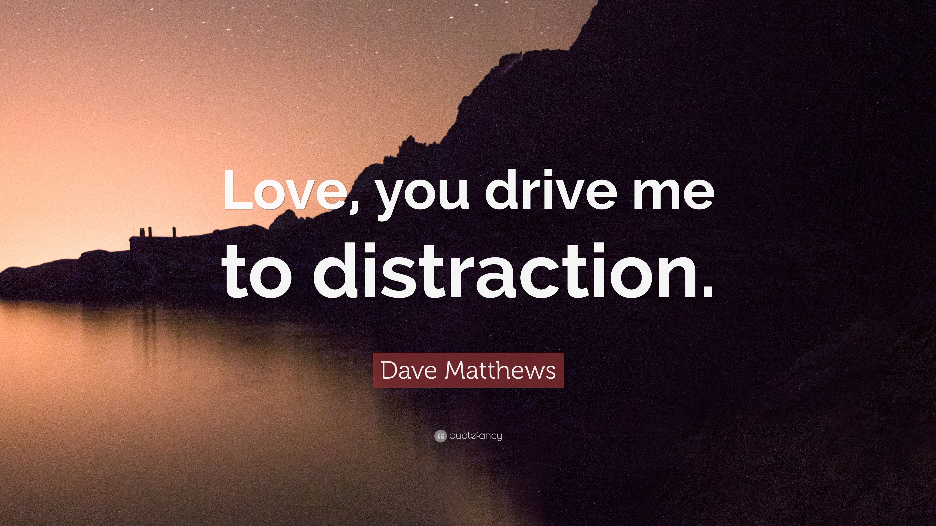 "Dave Matthews Quote: ""Love, You Drive Me To Distraction"