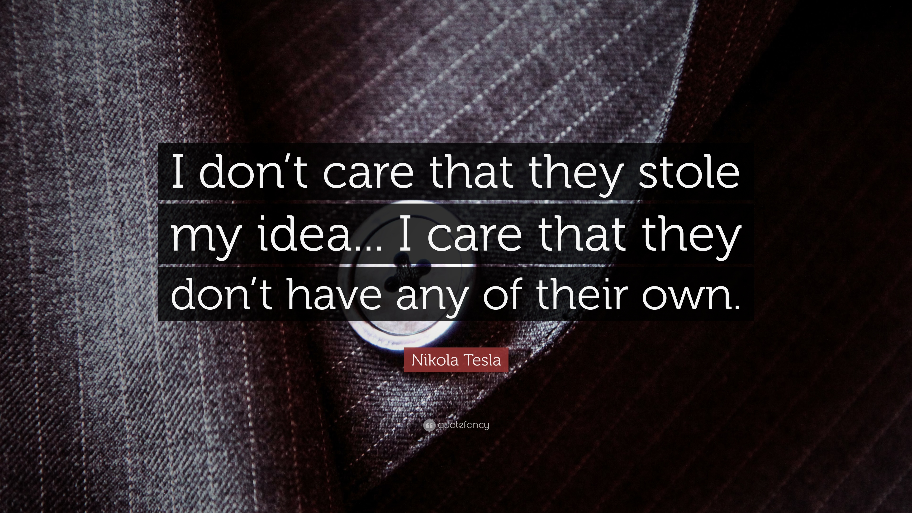 "Idea Quotes: Nikola Tesla Quote: ""I Don't Care That They Stole My Idea"
