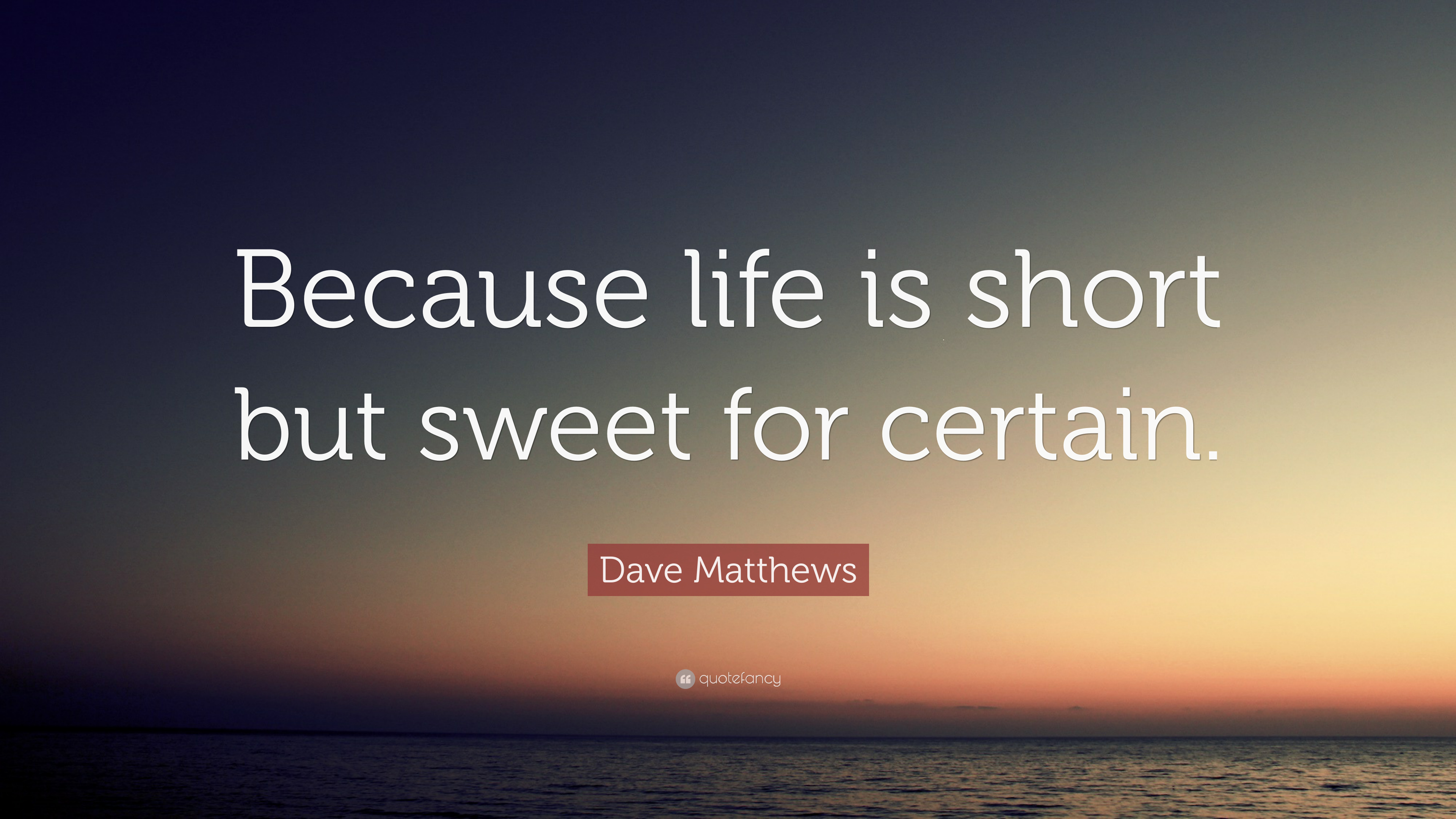 "Dave Matthews Quote: ""Because Life Is Short But Sweet For"
