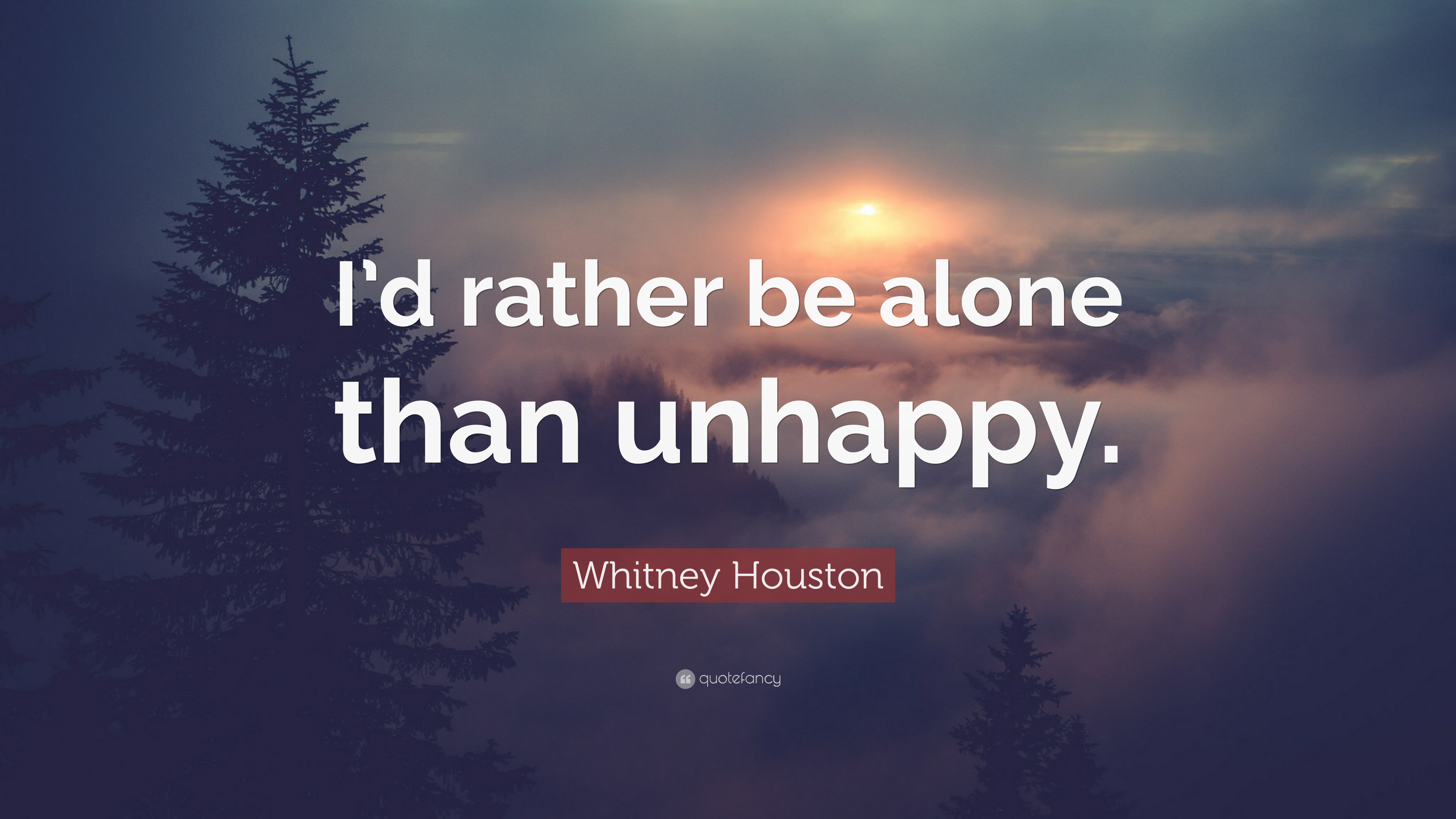 "Whitney Houston Quote: ""I\'d rather be alone than unhappy ..."