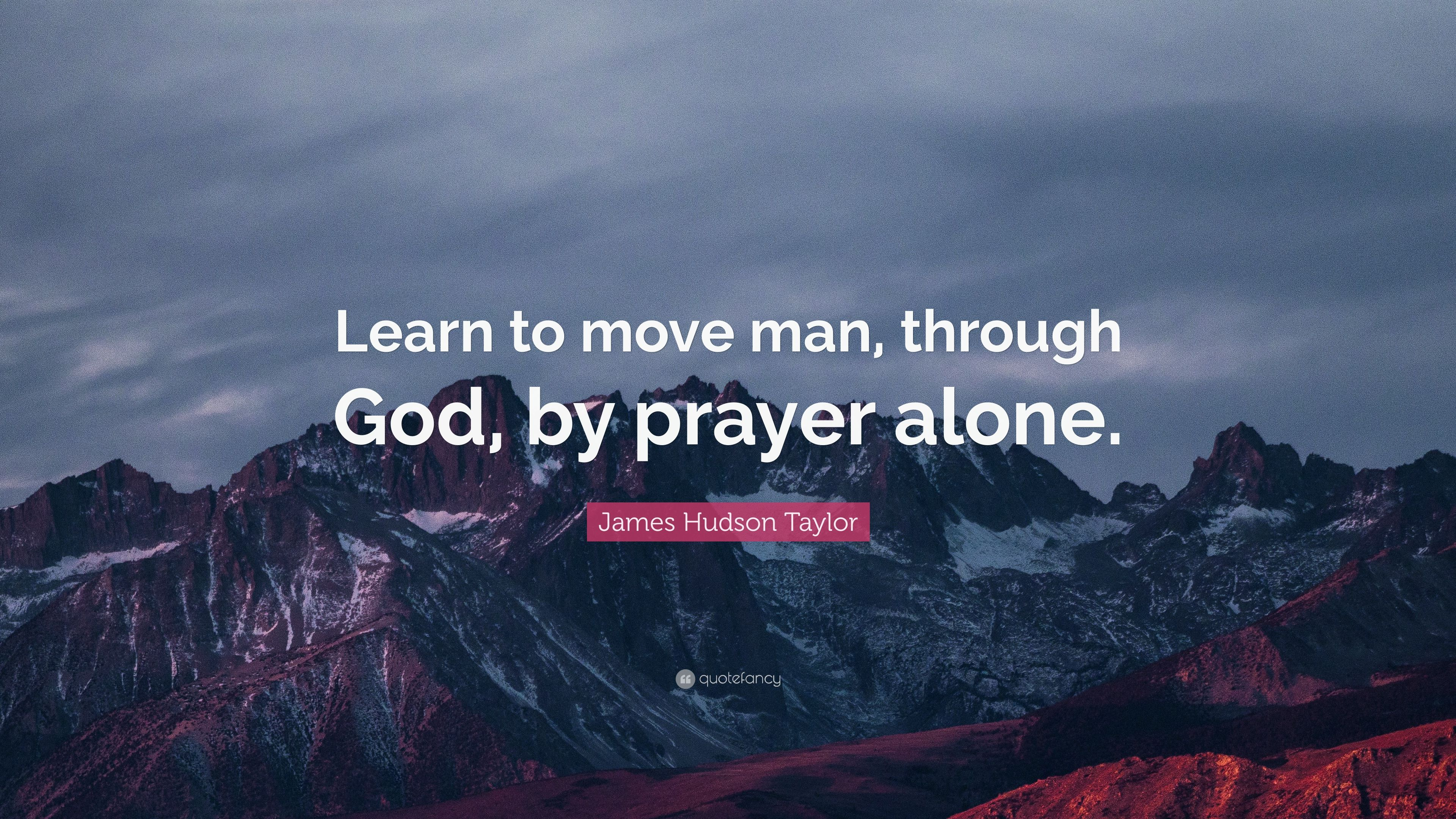 """james hudson taylor quote """"learn to move man through god by"""