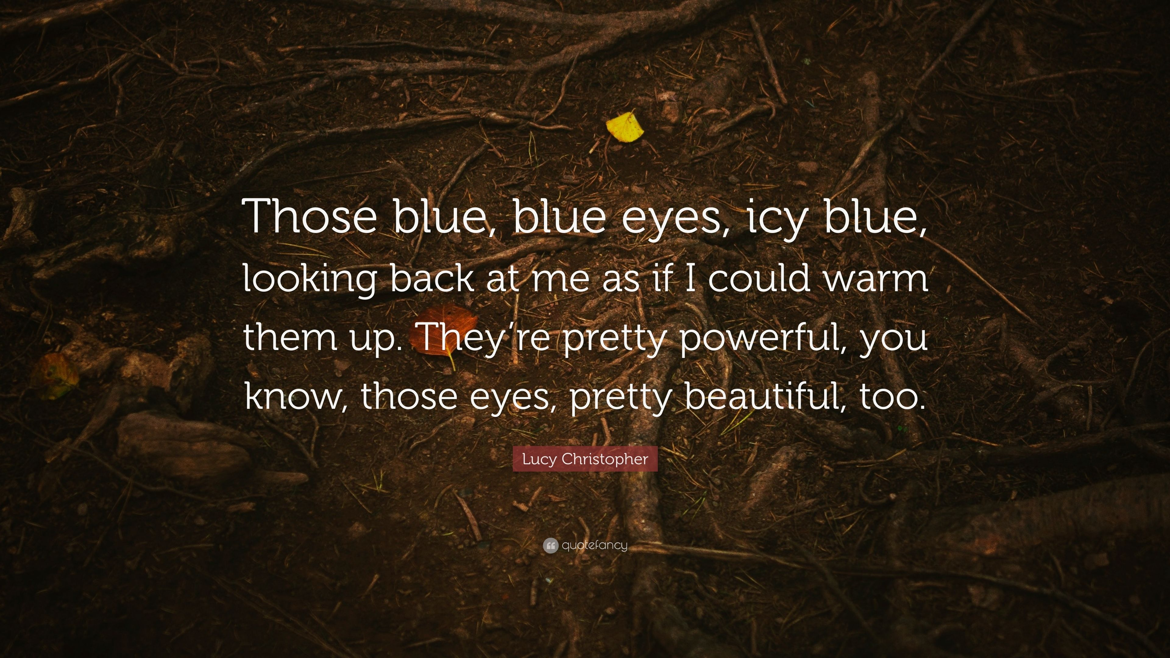 """Lucy Christopher Quote: """"Those blue, blue eyes, icy blue ..."""