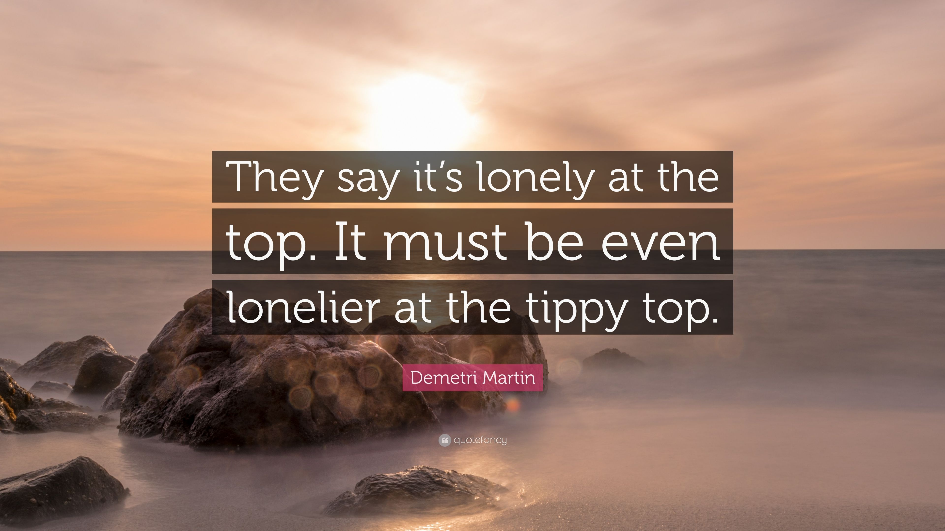 Demetri Martin Quote They Say Its Lonely At The Top It Must Be