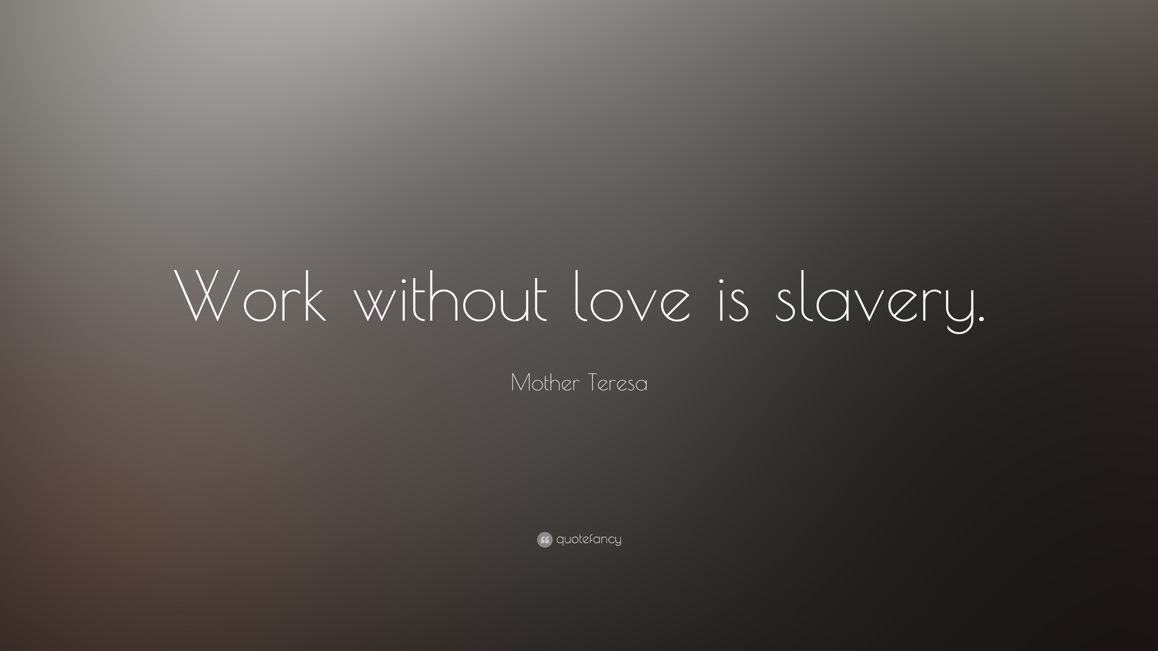 "Mother Teresa Quote ""Work without love is slavery """
