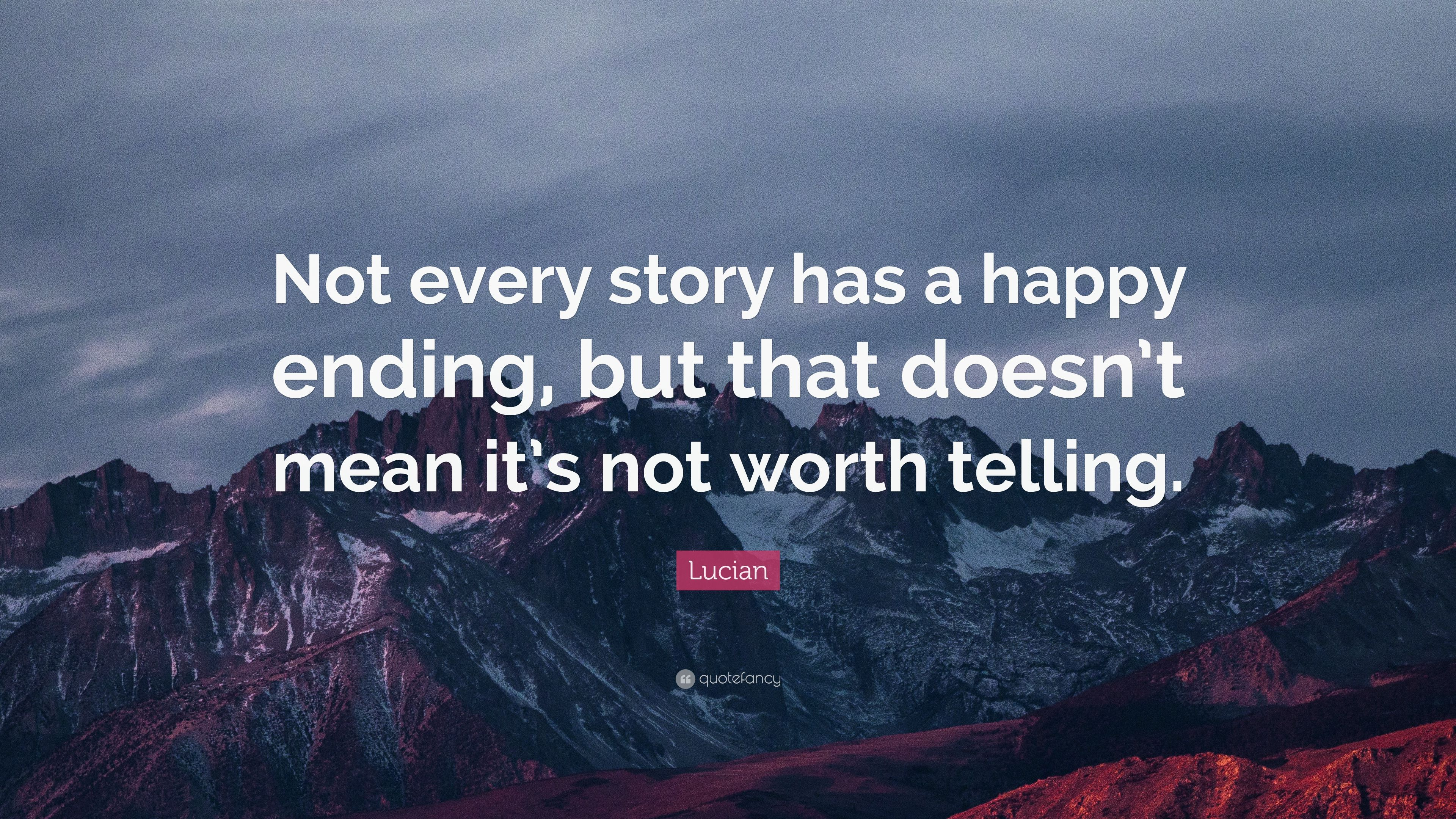 Lucian Quote Not Every Story Has A Happy Ending But That Doesnt