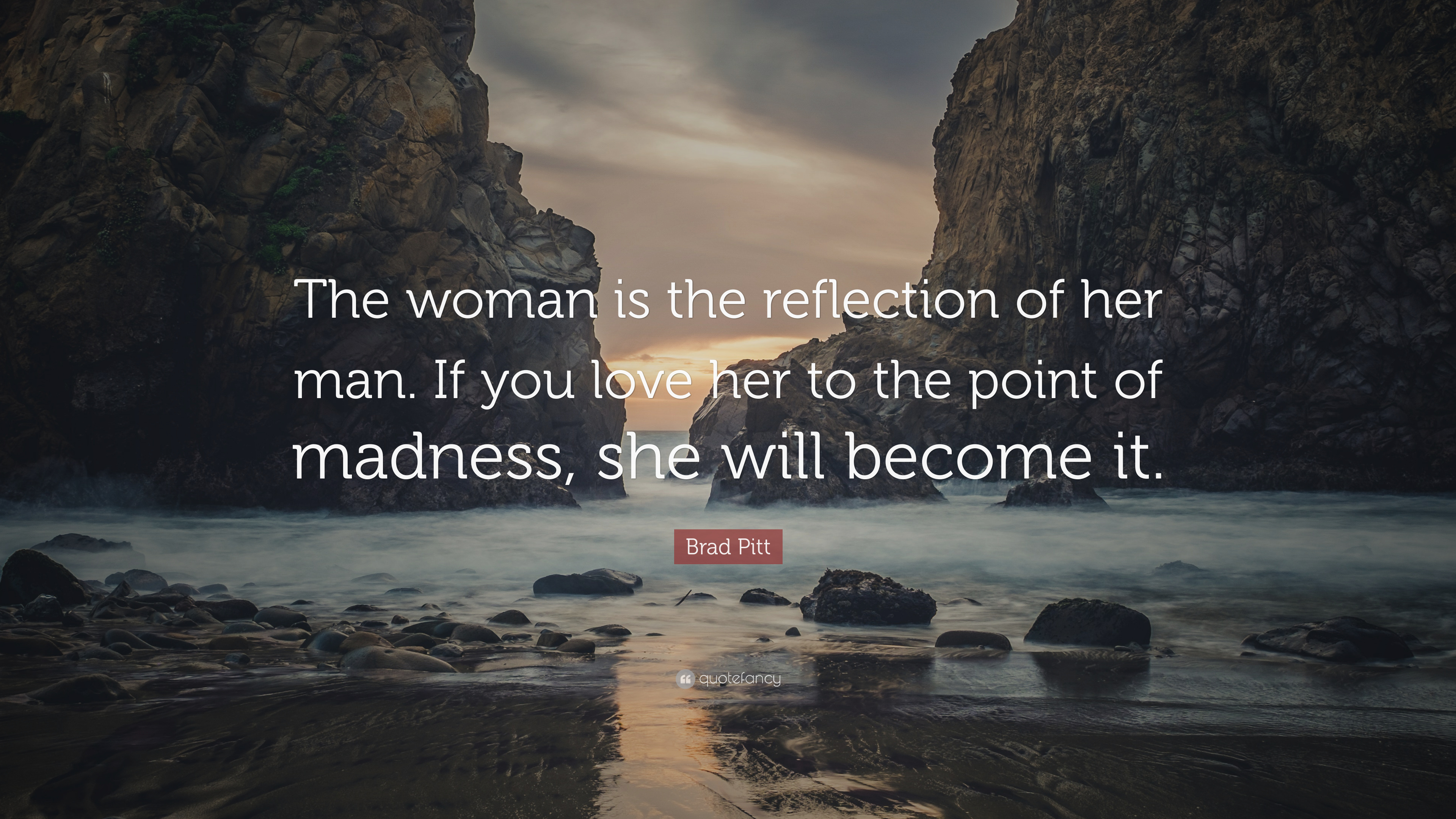 """Brad Pitt Quote: """"The woman is the reflection of her man. If ..."""
