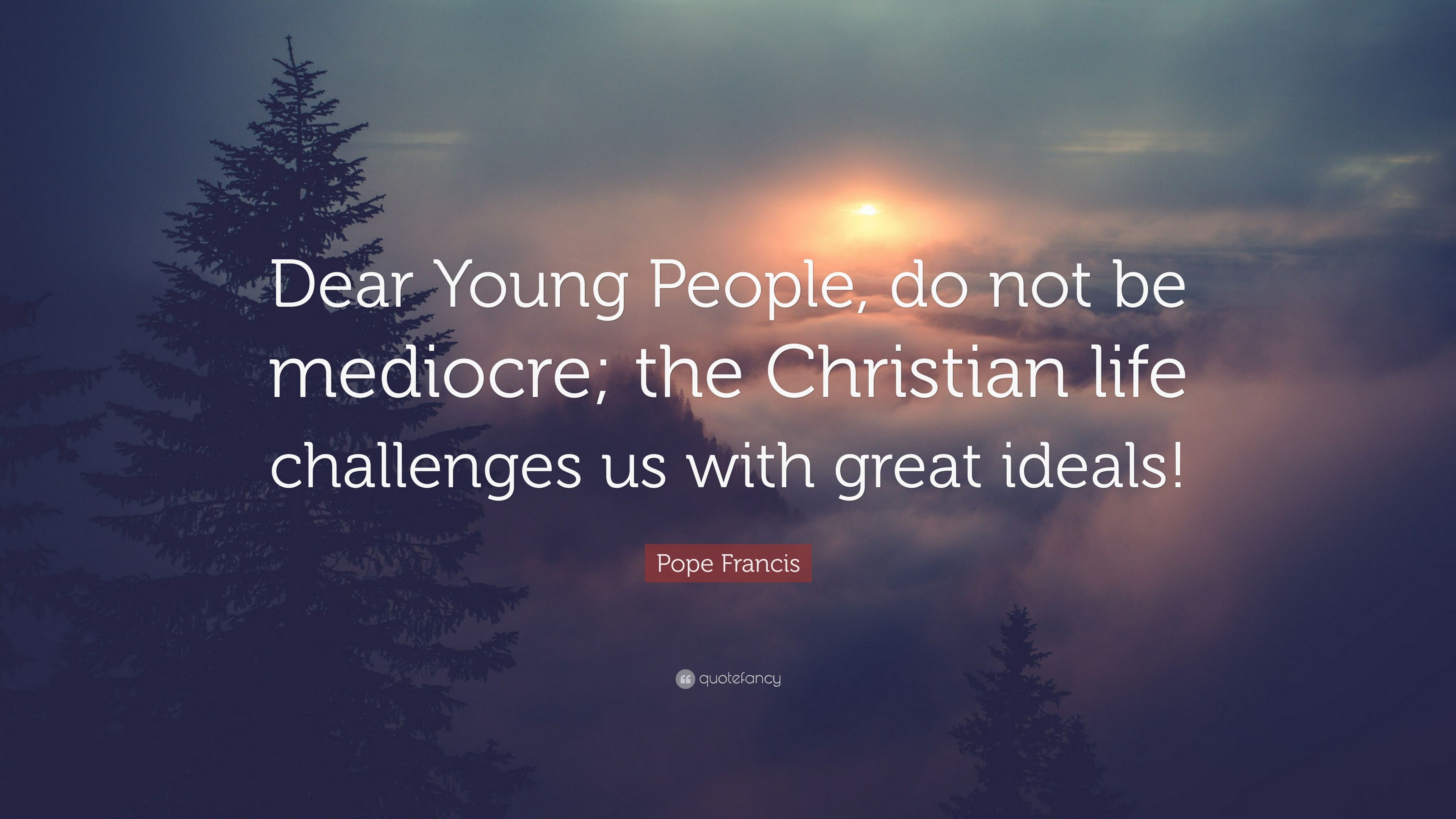 Pope Francis Quote Dear Young People Do Not Be Mediocre The