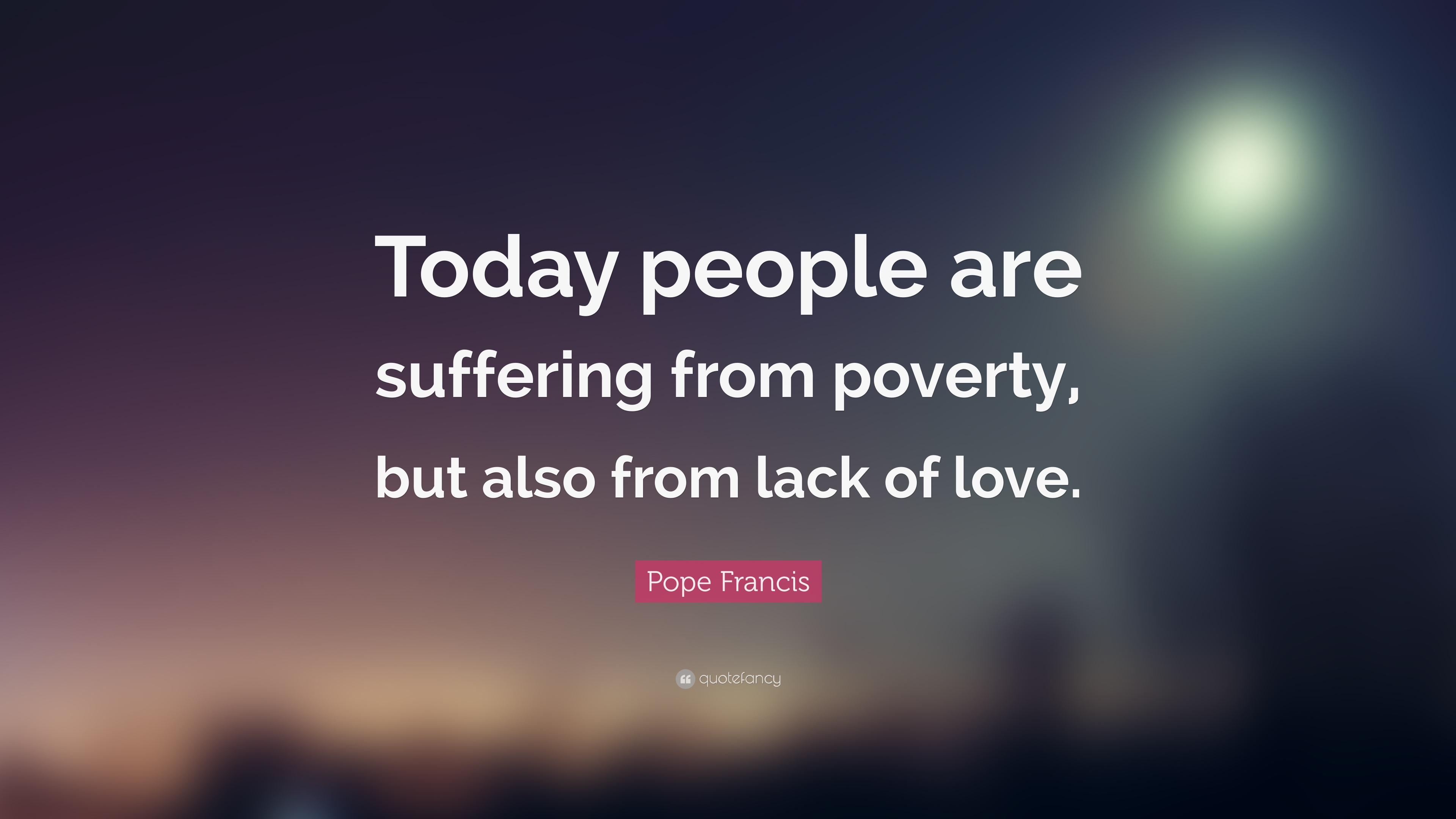 """Pope Francis Quotes On Love Pope Francis Quote """"Today People Are Suffering From Poverty But"""