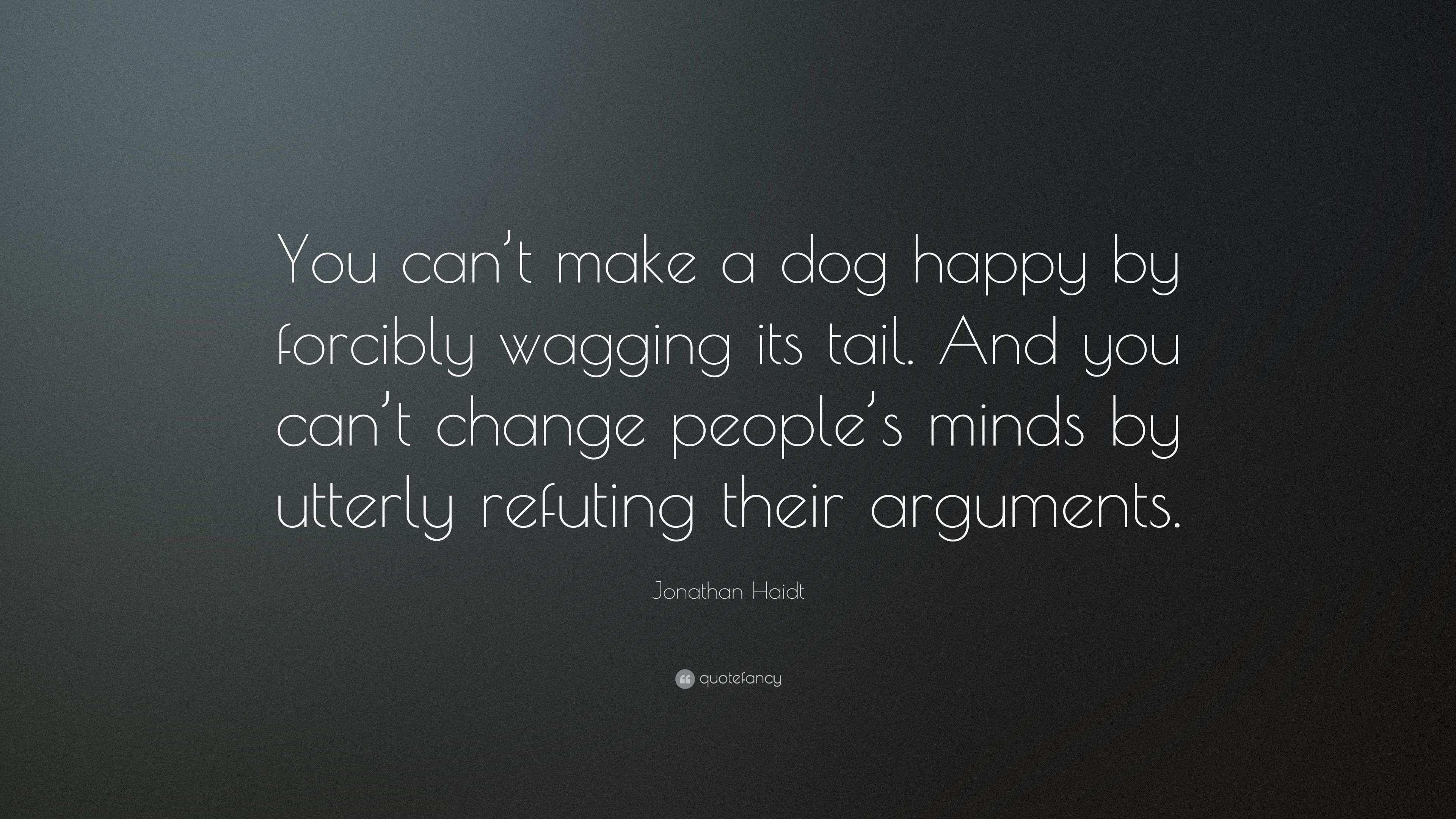 Jonathan Haidt Quote You Cant Make A Dog Happy By Forcibly