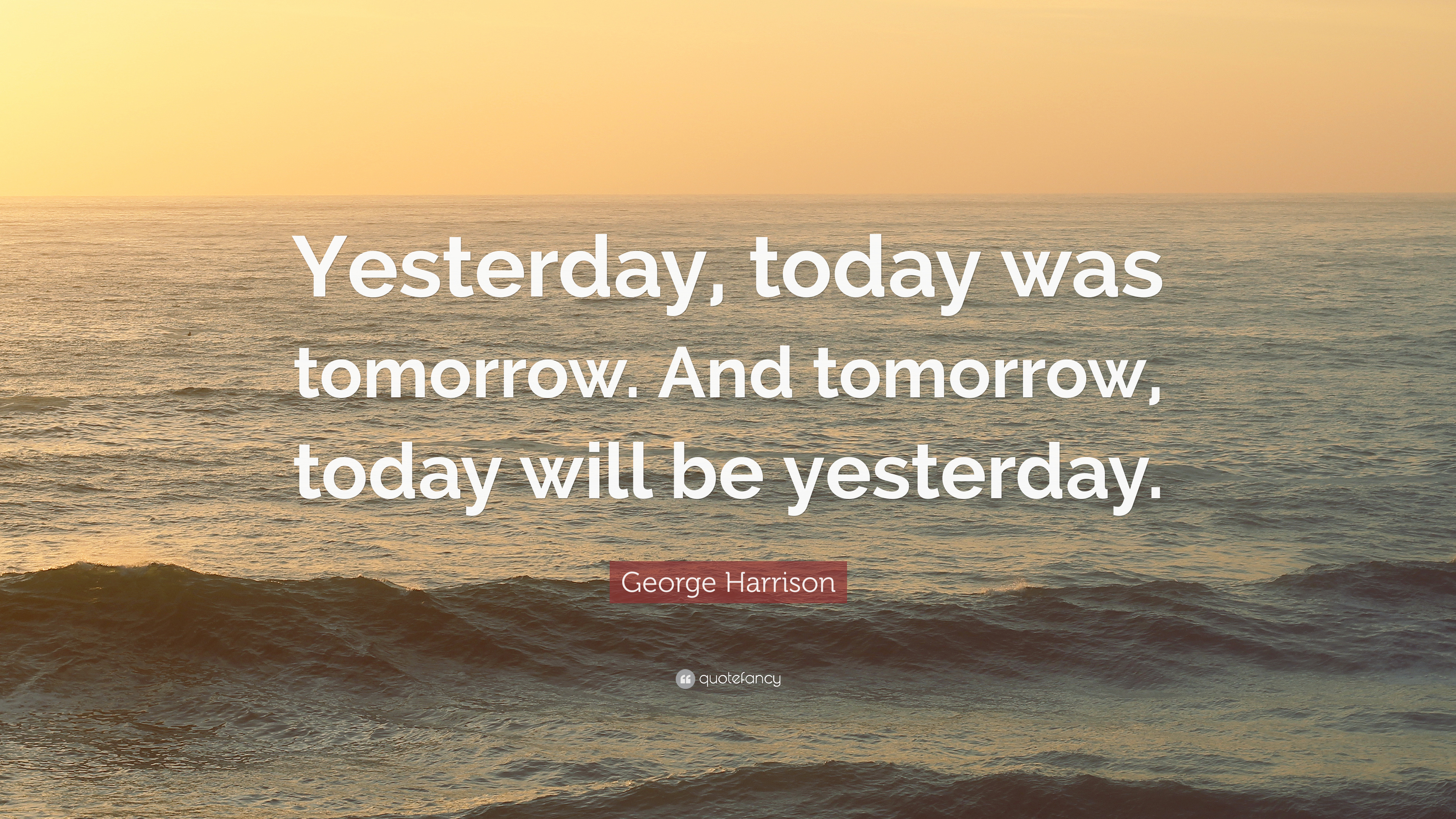 "George Harrison Quote: ""Yesterday, Today Was Tomorrow. And"