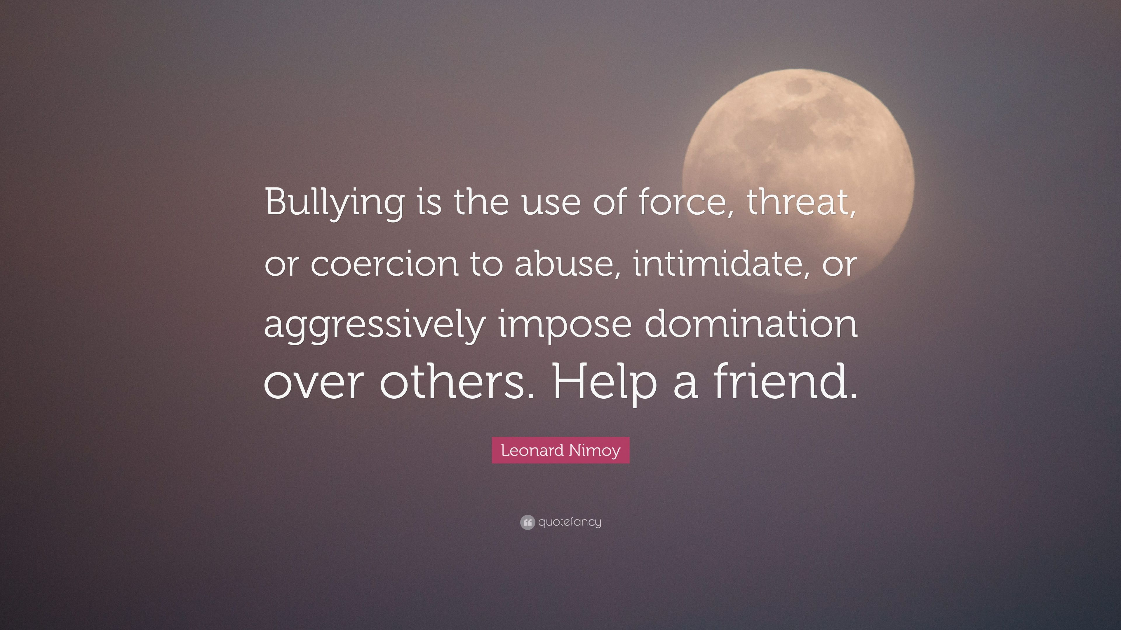 "Leonard Nimoy Quotes Leonard Nimoy Quote ""Bullying Is The Use Of Force Threat Or"
