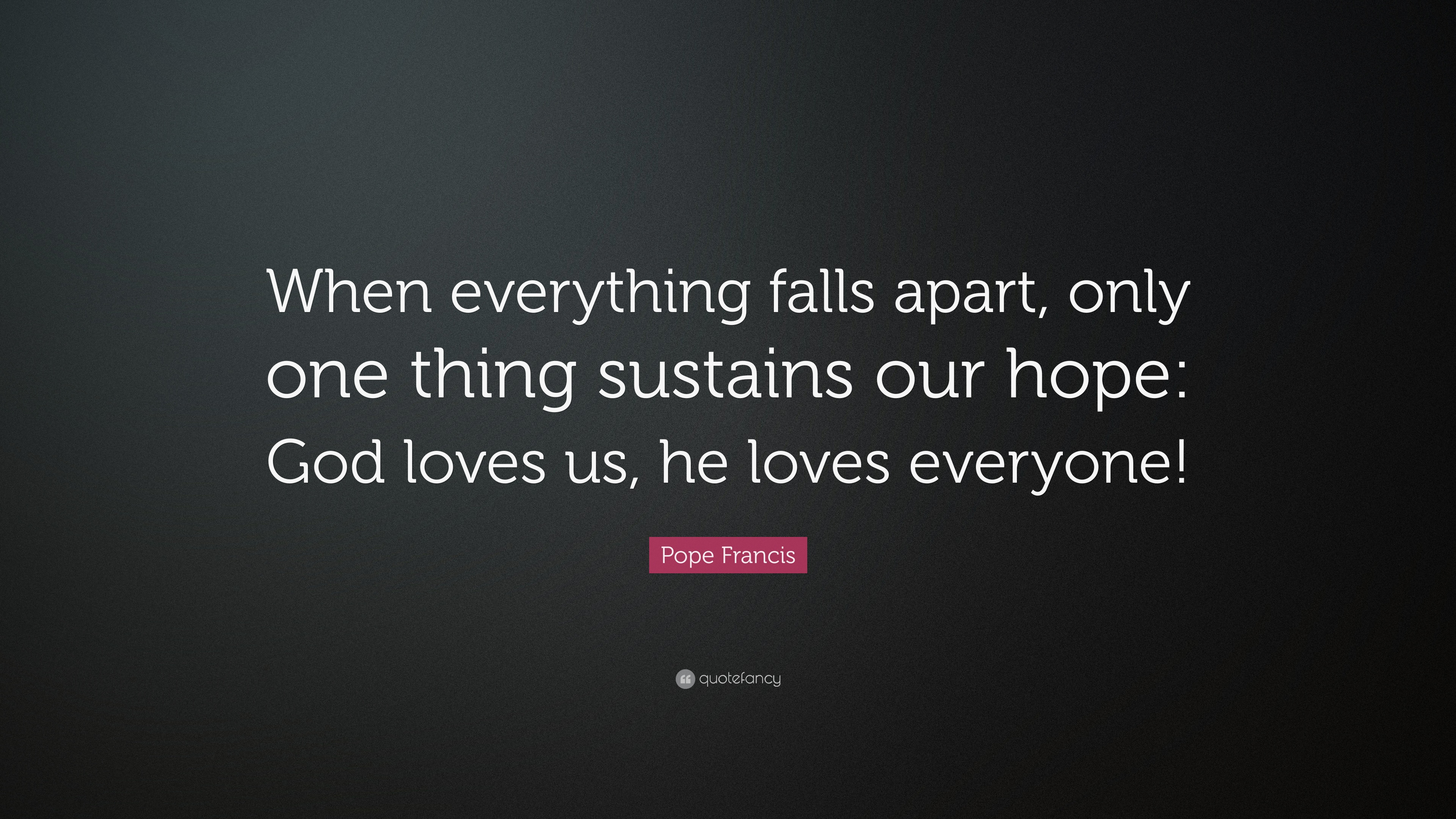 """Pope Francis Quote """"When everything falls apart only one thing sustains our hope"""