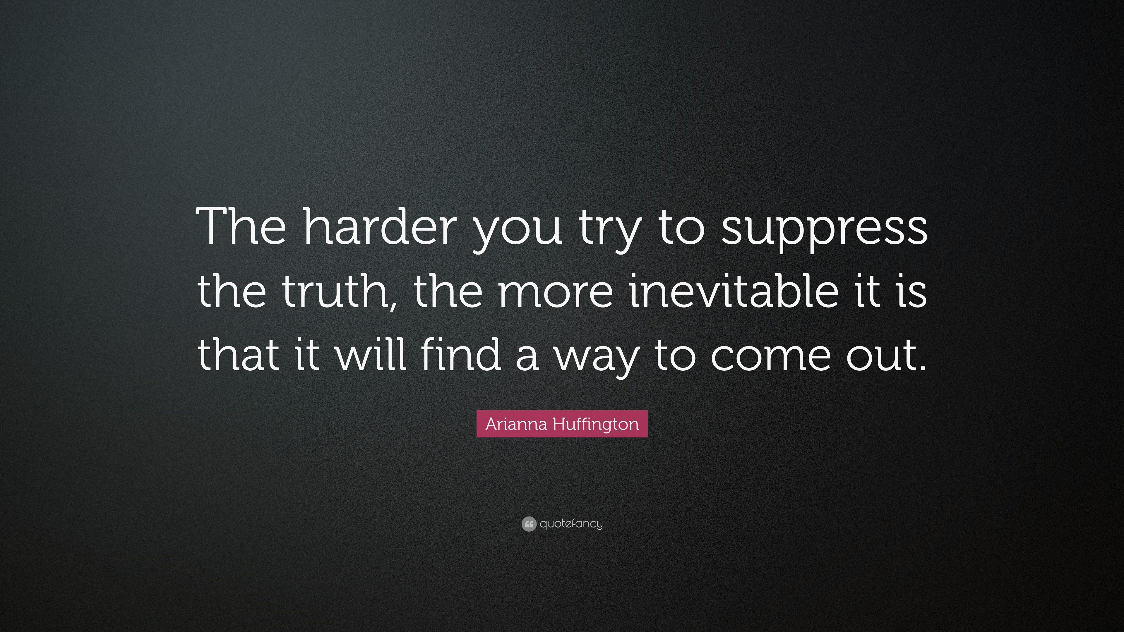 Arianna Huffington Quote The Harder You Try To Suppress The Truth