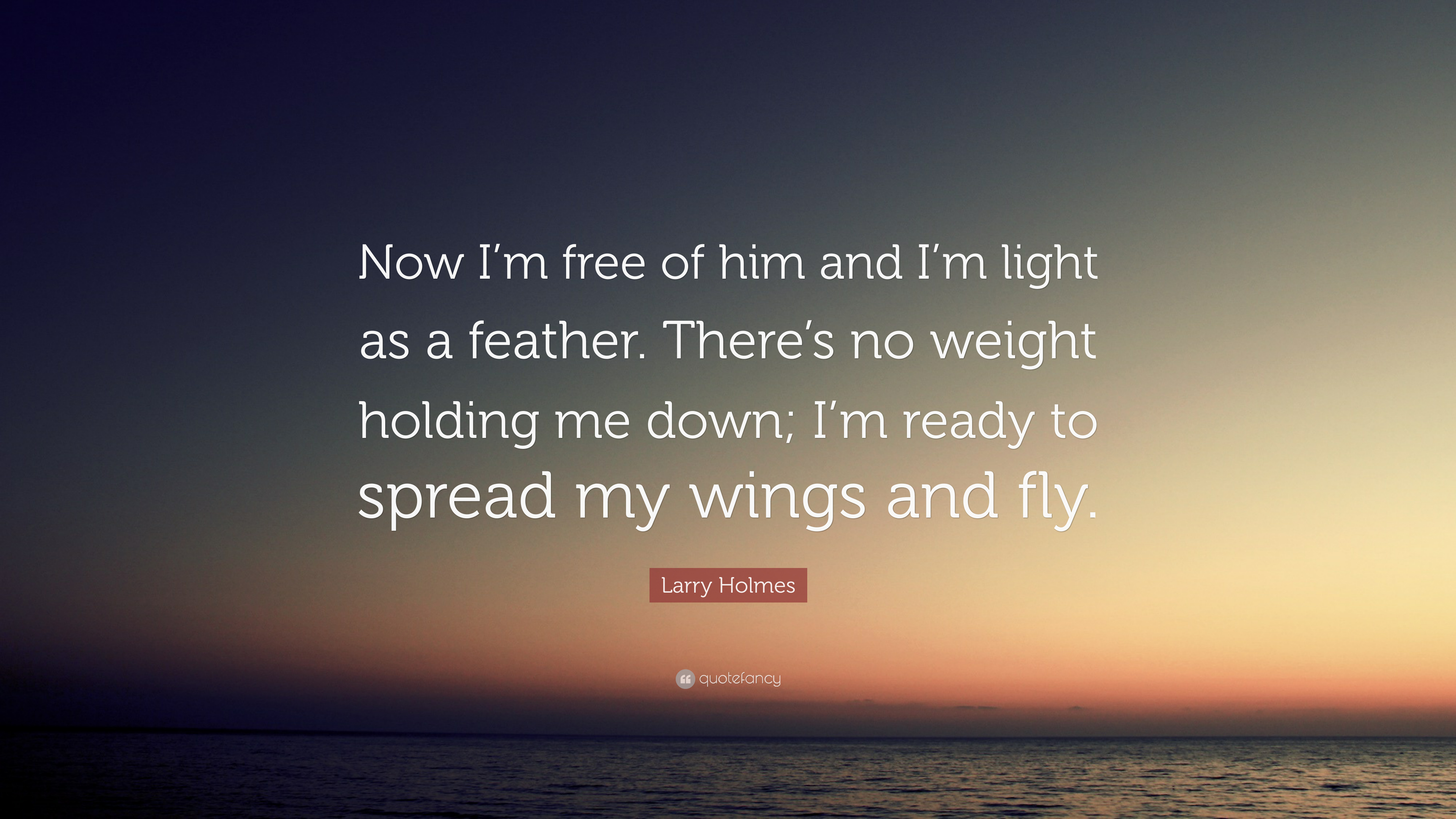 Larry Holmes Quote Now I M Free Of Him And I M Light As A Feather There S No Weight Holding Me Down I M Ready To Spread My Wings And Fly 9 Wallpapers Quotefancy