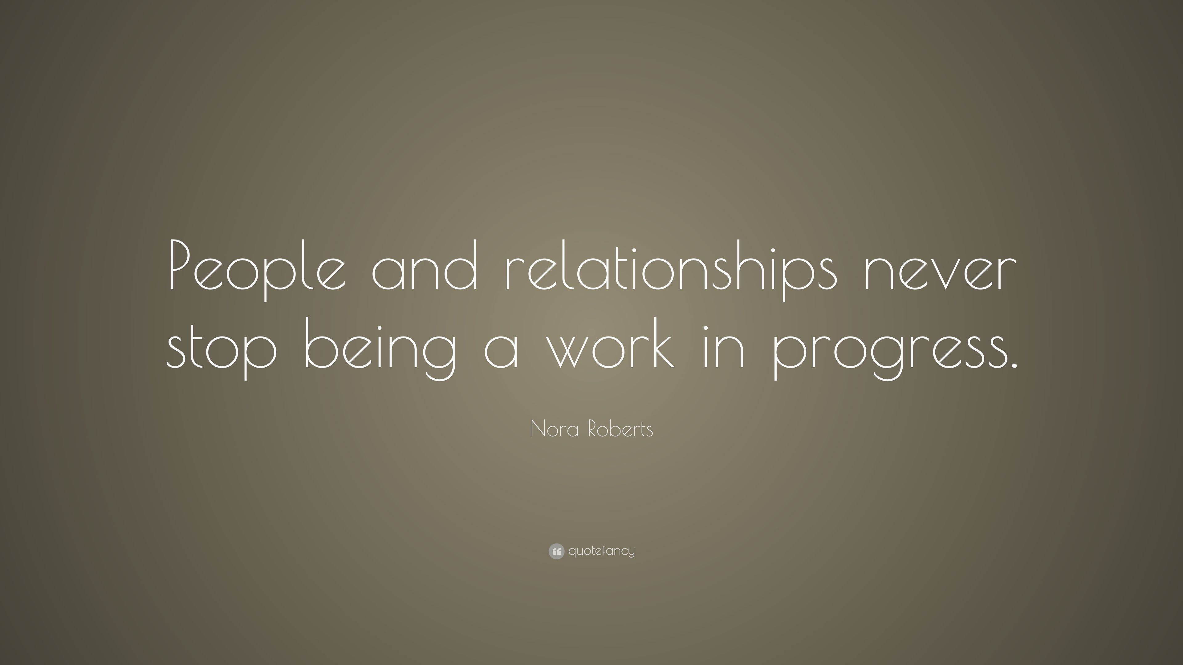 "Nora Roberts Quote: ""People And Relationships Never Stop"