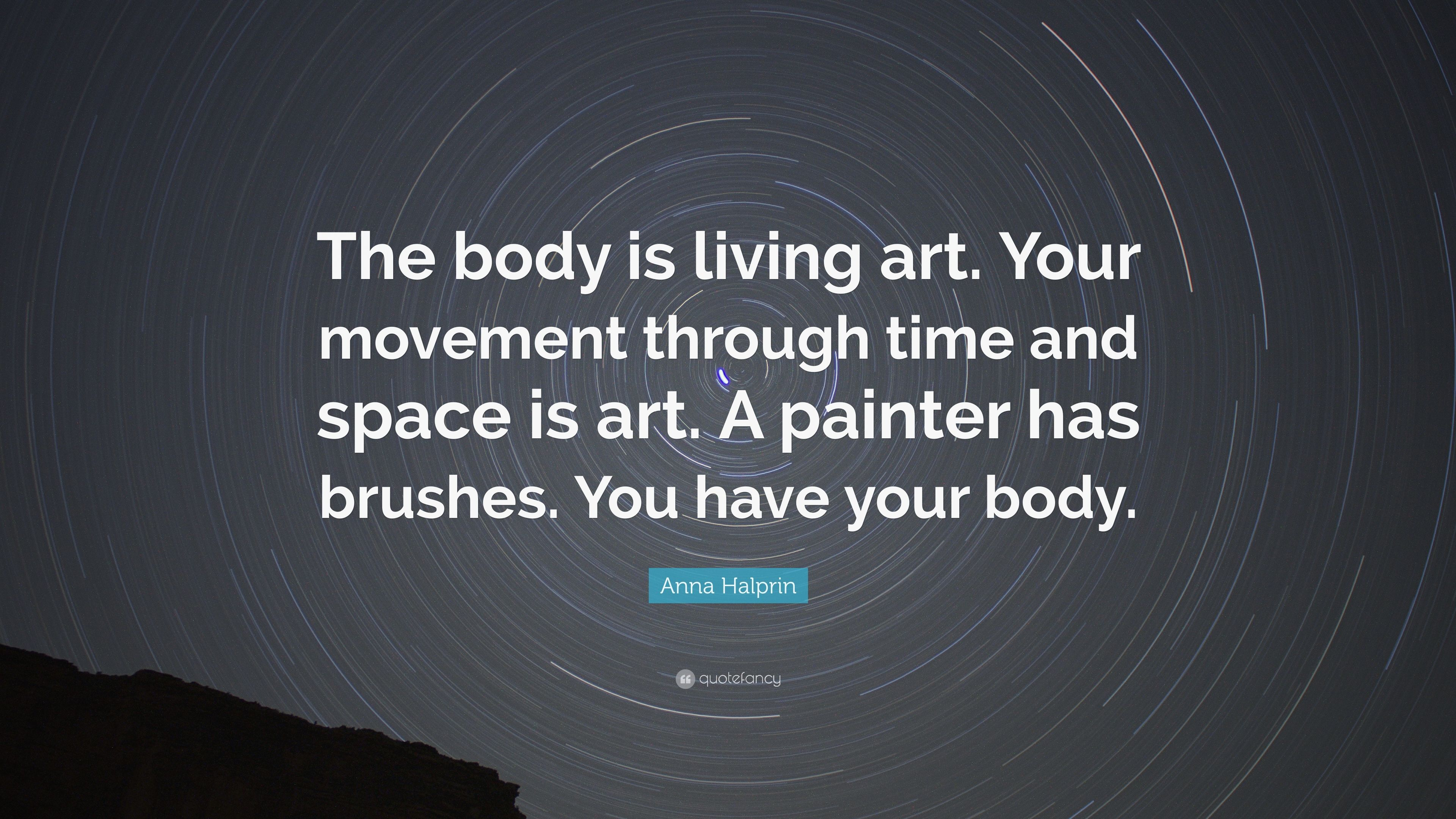 Anna Halprin Quote The Body Is Living Art Your Movement Through Time And Space Is Art A Painter Has Brushes You Have Your Body 7 Wallpapers Quotefancy