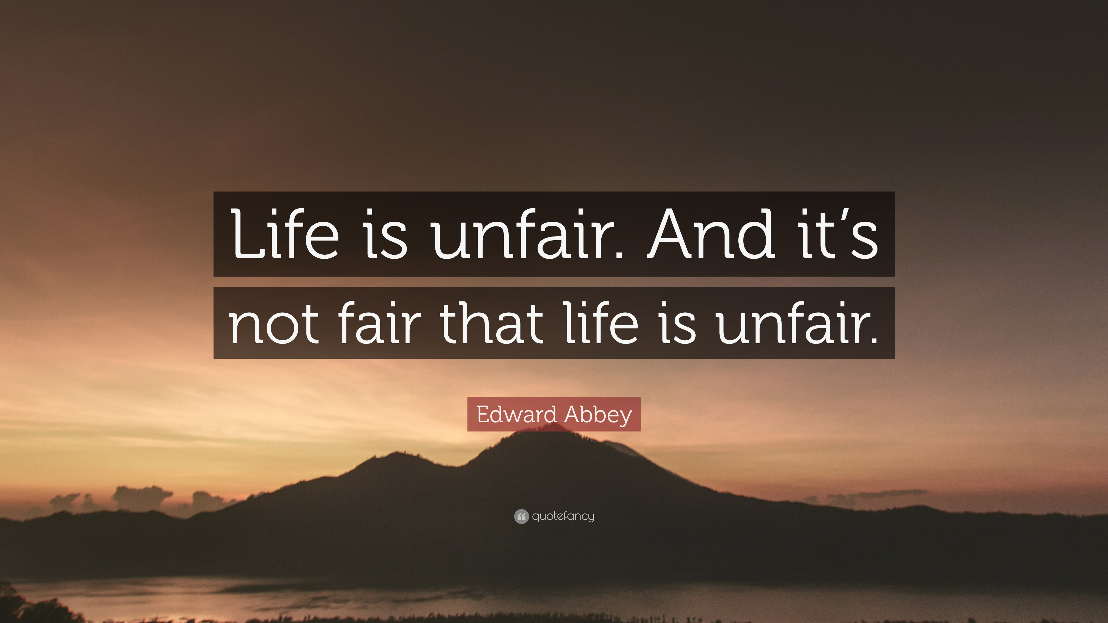 Edward Abbey Quote Life Is Unfair And It S Not Fair That Life Is