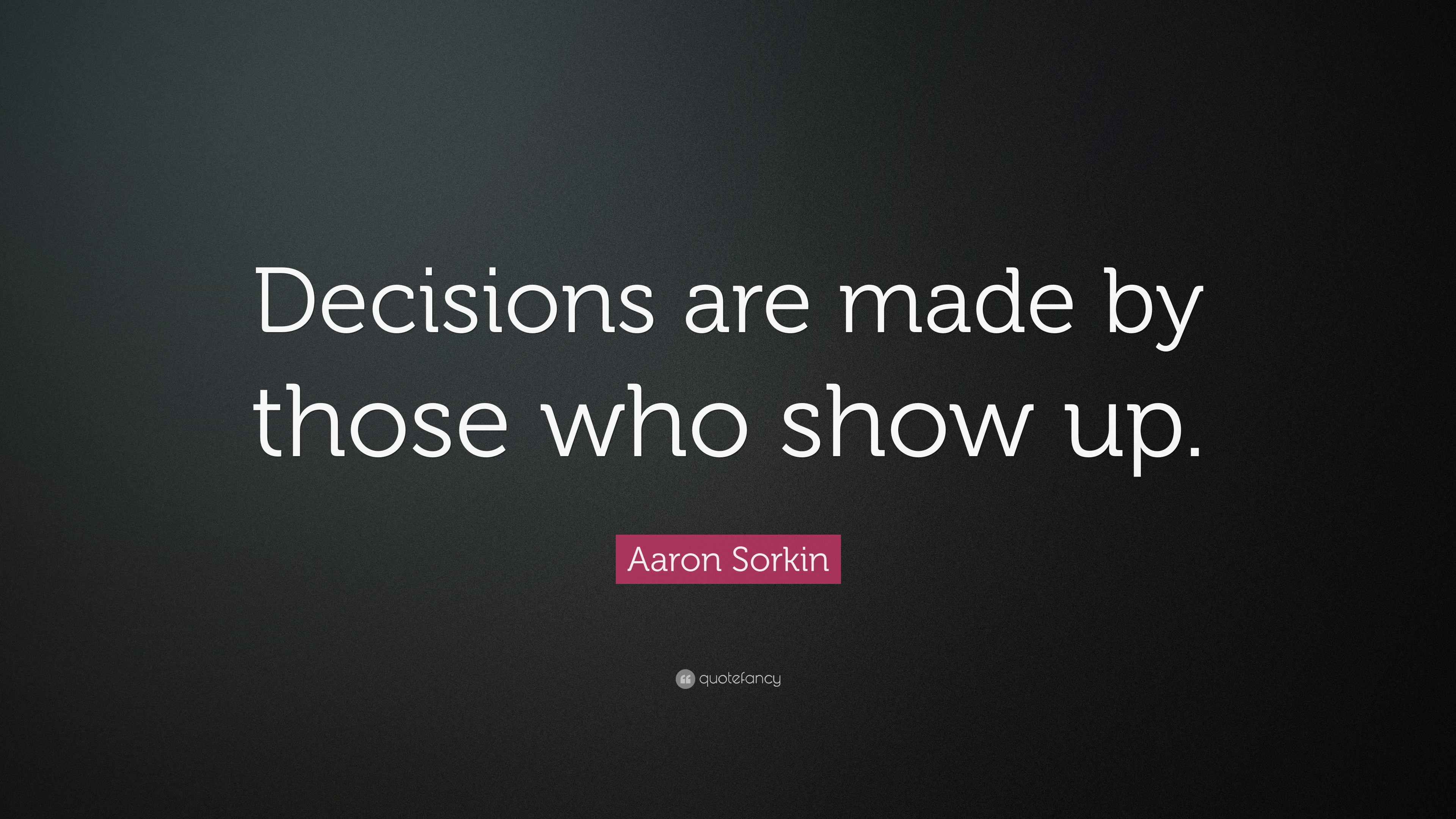 Aaron Sorkin Quote Decisions Are Made By Those Who Show Up 7